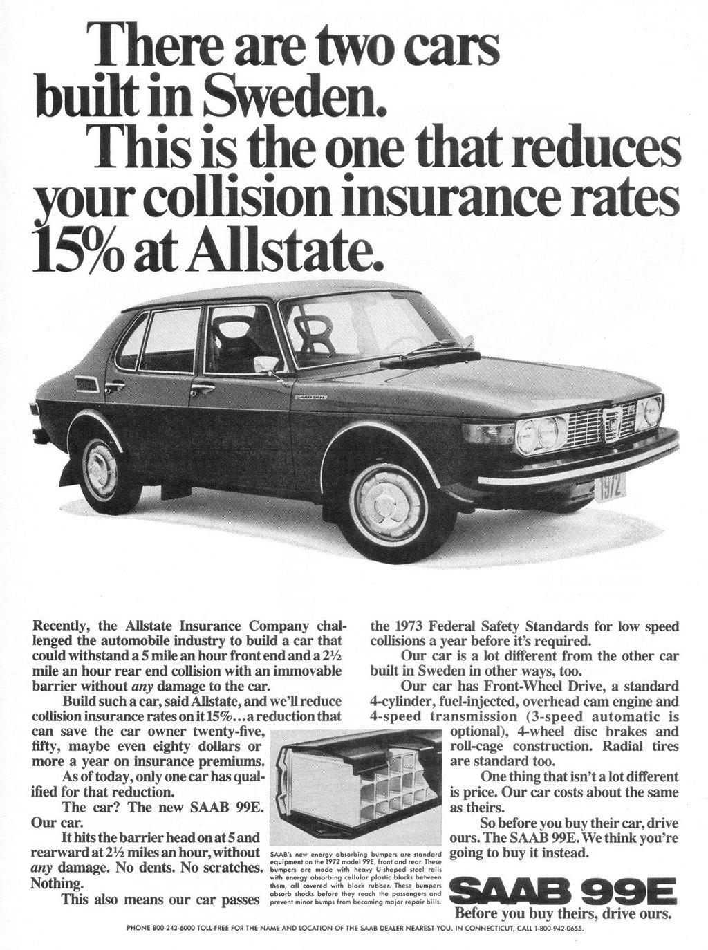 There are two cars built in Sweden. This is the one that reduces your collision insurance rates 15% at Allstate.   Recently, the Allstate Insurance Company chal-lenged the automobile industry to build a car that could withstand a 5 mile an hour front end and a 21/2 mile an hour rear end collision with an immovable barrier without any damage to the car. Build such a car, said Allstate, and we'll reduce collision insurance rates on it 15%...a reduction that can save the car owner twenty-five, fifty, maybe even eighty dollars or more a year on insurance premiums. As of today, only one car has qual-ified for that reduction. The car? The new SAAB 99E. Our car. It hits the barrier head on at 5 and rearward at 21/2 miles an hour, without any damage. No dents. No scratches. Nothing. This also means our car passes  the 1973 Federal Safety Standards for low speed collisions a year before it's required. Our car is a lot different from the other car built in Sweden in other ways, too. Our car has Front-Wheel Drive, a standard 4-cylinder, fuel-injected, overhead cam engine and 4-speed transmission (3-speed automatic is optional), 4-wheel disc brakes and roll-cage construction. Radial tires are standard too. One thing that isn't a lot different is price. Our car costs about the same as theirs. So before you buy their car, drive ours. The SAAB 99E. We think you're going to buy it instead.   SAAB'. new energy absorbing bumpers are standard equipment on the 1972 model 99E, front and rear. These bumpers are made with heavy U-shaped steel roils with energy absorbing cellular plastic blocks between them, all covered with block rubber. These bumpers absorb shocks before they reach the passengers and prevent minor bumps from becoming major repair bills.  SAAB 99E  Before you buy theirs, drive ours.  PHONE 800.243.6000 TOIL-FREE FOR THE NAME AND LOCATION OF THE SAAB DEALER NEAREST YOU. IN CONNECTICUT, CALL 1.800.942-0655.