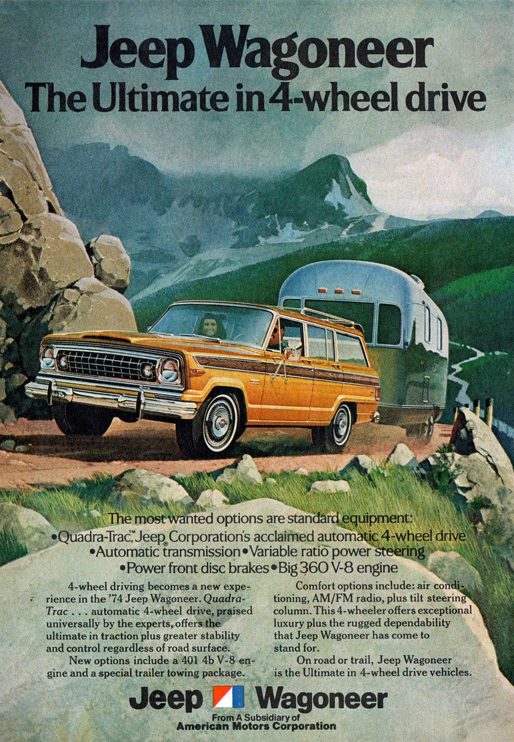 Jeep Wagoneer The Ultimate in 4-wheel drive   , , t iliNak7,11,10.* , r `,,,,;,, *  The most Wanted options are standard equipment: ,  •Quadra-Trad,uJeeRCorporation's acclaimed automatic 4-wheel drive •Automatic transmission •Variable ratio power-gteering • Power front disc brakes • Big 360 V-8 engine    4-wheel driving becomes a new expe-rience in the '74 Jeep Wagoneer. Quadra-Trac . . . automatic 4-wheel drive, praised universally by the experts, offers the ultimate in traction plus greater stability and control regardless of road surface. New options include a 401 4b V-8 en-gine and a special trailer towing package.   Comfort options include: air condi-tioning, AM/FM radio, plus tilt steerin column. This 4-wheeler offers exceptional luxury plus the rugged dependability that Jeep Wagoneer has come to stand for. On road or trail, Jeep Wagoneer is the Ultimate in 4-wheel drive vehicles.  Jeep I Wagoneer  From A Subsidiary of American Motors Corporation