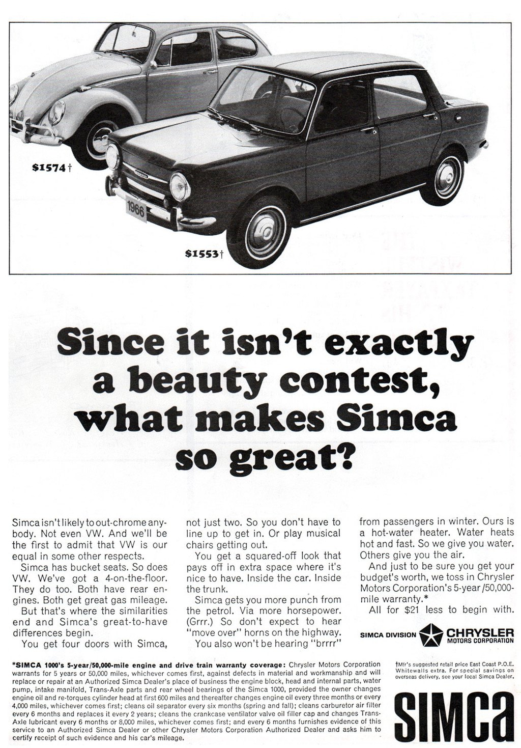 Since it isn't exactly a beauty contest, what makes Simca so great? Simca isn't likely to out-chrome any-body. Not even VW. And we'll be the first to admit that VW is our equal in some other respects. Simca has bucket seats. So does VW. We've got a 4-on-the-floor. They do too. Both have rear en-gines. Both get great gas mileage. But that's where the similarities end and Simca's great-to-have differences begin. You get four doors with Simca,  not just two. So you don't have to line up to get in. Or play musical chairs getting out. You get a squared-off look that pays off in extra space where it's nice to have. Inside the car. Inside the trunk. Simca gets you more punch from the petrol. Via more horsepower. (Grrr.) So don't expect to hear ''move over'' horns on the highway. You also won't be hearing ''brrrr''  from passengers in winter. Ours is a hot-water heater. Water heats hot and fast. So we give you water. Others give you the air. And just to be sure you get your budget's worth, we toss in Chrysler Motors Corporation's 5-year/50,000-mile warranty.* All for $21 less to begin with. SIMCA DIVISIONif CHRYSLER MOTORS CORPORATION  *SIMCA 1000's 5-year/50,000-mile engine and drive train warranty coverage: Chrysler Motors Corporation warrants for 5 years or 50,000 miles, whichever comes first, against defects in material and workmanship and will replace or repair at an Authorized Simca Dealer's place of business the engine block, head and internal parts, water Pump, intake manifold, Trans•Axle parts and rear wheel bearings of the Simca 1000, provided the owner changes engine oil and re•torques cylinder head at first 600 miles and thereafter changes engine oil every three months or every 4,000 miles, whichever comes first; cleans oil separator every six months (spring and fall); cleans carburetor air filter every 6 months and replaces it every 2 years; cleans the crankcase ventilator valve oil filler cap and changes Trans-Axle lubricant every 6 months or 8,000 miles, whichever comes first; and every 6 months furnishes evidence of this service to an Authorized Simca Dealer or other Chrysler Motors Corporation Authorized Dealer and asks him to certify receipt of such evidence and his car's mileage.  tMWS suggested retail price East Coast P.O.E. Whitewalls extra. For special savings on overseas delivery, see your local Simca Dealer. SIMCA