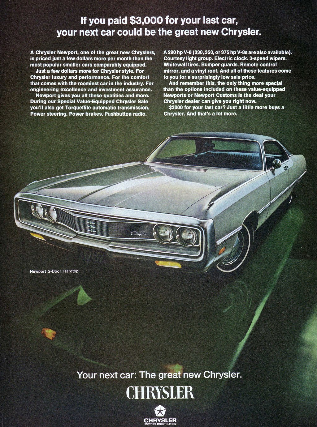 If you paid $3,000 for your last car, your next car could be the great new Chrysler.  A Chrysler Newport, one of the great new Chryslers, is priced just a few dollars more per month than the most popular smaller cars comparably equipped. Just a few dollars more for Chrysler style. For Chrysler luxury and performance. For the comfort that comes with the roomiest car in the industry. For engineering excellence and investment assurance. Newport gives you all these qualities and more. During our Special Value-Equipped Chrysler Sale you'll also get Torqueflite automatic transmission. Power steering. Power brakes. Pushbutton radio.  A 290 hp V-8 (330, 350, or 375 hp V-8s are also available). Courtesy light group. Electric clock. 3-speed wipers. Whitewall tires. Bumper guards. Remote control mirror, and a vinyl roof. And all of these features come to you for a surprisingly low sale price. And remember this, the only thing more special than the options included on these value-equipped Newports or Newport Customs is the deal your Chrysler dealer can give you right now. $3000 for your last car? Just a little more buys a Chrysler. And that's a lot more.   Newport 2-Door Hardtop  Your next car: The great new Chrysler. CHRYSLER  41. ■■■ CHRYSLER MOTORS CORPORATION