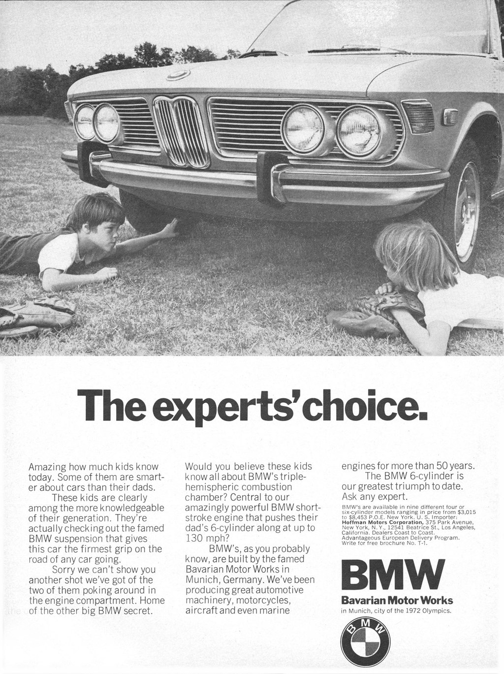 The experts' choice. Amazing how much kids know today. Some of them are smart-er about cars than their dads. These kids are clearly among the more knowledgeable of their generation. They're actually checking out the famed BMW suspension that gives this car the firmest grip on the road of any car going. Sorry we can't show you another shot we've got of the two of them poking around in the engine compartment. Home of the other big BMW secret.  Would you believe these kids know all about BMW's triple-hemispheric combustion chamber? Central to our amazingly powerful BMW short-stroke engine that pushes their dad's 6-cylinder along at up to 130 mph? BMW's, as you probably know, are built by the famed Bavarian Motor Works in Munich, Germany. We've been producing great automotive machinery, motorcycles, aircraft and even marine  engines for more than 50 years. The BMW 6-cylinder is our greatest triumph to date. Ask any expert. BMW's are available in nine different four or six•cylinder models ranging in price from $3,015 to $8,453 P.O.E. New York. U. S. Importer: Hoffman Motors Corporation, 375 Park Avenue, New York, N.Y., 12541 Beatrice St., Los Angeles, California. Dealers Coast to Coast. Advantageous European Delivery Program. Write for free brochure No. Ti.•  BMW  Bavarian Motor Works in Munich, city of the 1972 Olympics.