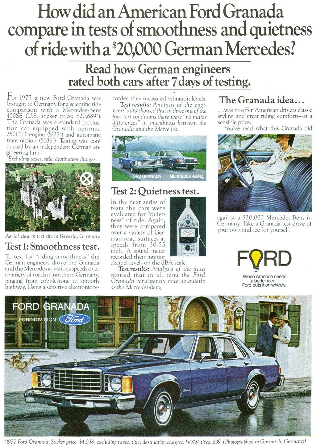 How did an American Ford Granada compare in tests of smoothness and quietness of ride with a US$ 20,000 German Mercedes?  Read how German engineers rated both cars after 7 days of testing.  For 1977, a new Ford Granada was brought to Germany for a scientific ride comparison with a Mercedes-Benz 450SE (U.S. sticker price: $20,6891. The Granada was a standard produc-tion car equipped with optional 250CID engine ($122.) and automatic transmission ($186.). Testing was cori-ducted by an independent German en-gineering firm. *Excluding taxes, title, destination charges.   Aerial view of test site in Bavaria, Germany. Test 1: Smoothness test. To test for ''riding smoothness'' the German engineers drove the Granada and the Mercedes at various speeds over a variety of roads in northern Germany, ranging from cobblestone to smooth highway. Using a sensitive electronic re- FORD GRANADA tioN  corder, they measured vibration Test results: Analysis of the enai-neers' data showed that in three out of le four test conditions there were ''no major differences'' in smoothness between the Granada and the Mercedes.  The Granada idea... ...was to offer American drivers classic styling and great riding comforts—at a sensible price. You've read what this Granada did   Test 2: Quietness test. In the next series of tests the cars were evaluated for ''quiet-ness'' of ride. Again, they were compared over a variety of Ger-man road surfaces at speeds from 30.55 mph. A sound meter recorded their interior decibel levels on the dBA scale. Test results: Analysis of the data showed that in all tests the Ford Granada consistently rode as quietly as the Mercedes-Benz.  against a $20,000 Mercedes-Benz in Germany. Take a Granada test drive of your own and see for yourself.  FORD  When America needs a better idea. Ford puts it on wheels.   *1977 Ford Granada. Sticker price: $4,038, excluding taxes, title, destination charges. WSW tires, $39. (Photographed in Garmisch. Germany)