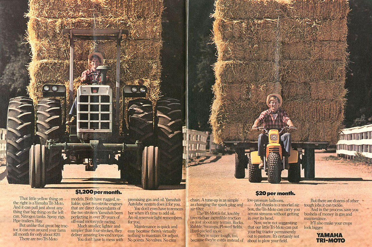 The tractor: $1,200 per month. The Yamaha Tri-Moto: $20 per month. That little yellow thing on models. BOth have rugged, re-the right is aYamaha Tri. Moto. liable, miiet two-stroke engines And it can pull just about any- that are direct descendants of thing that big thing on the left the two stokers Yamaha's been can. Nitrogen tanks. Spray rigs. perfecting in over 20 years of Pipe trailers. Hay. off-road motorcycle racing. But unlike that great big trac- Much smaller, lighter and tor, it can run around your farm simpler than fourstrokes, they all month for only about 820. deliver amaimg low-end torque. Them am twoTri-Moto You don't haw to mess with premixing gas and oil. Yamaha's Autolube system does it for you. You don't even have to remem ber when it's time to add oil. An oil reservoir light remembers II, for you. Maintenance is quick and easy because there's virtually , nothing to maintain. Or adjust. No points. No valves. No cam  chain. A tune-up is as simple as changing the spark plug and air filter TheTri-Moto's fat, knobby tires deliver incredible traction on just about any terrain. Rocks. Rubble. Swamps. Pinned fields. Hard-packed mum They'm super tough, too, because they'm cords instead of low-pressure balloons. And thanks to a snorkel air box, theTri-Moto can carry you acrossstreams without getting mover its head. Now, were not suggesting that our littleTri-Moto can put your big tractor permanently out to pasture. It's certainly not about to plow your field. But there am dozens of other - tough jobs,it can tackle. And in the process, save you bushels of money in gas and maintenance. It'll also make your crops look bigger. YAMAHA TRI-MOTO