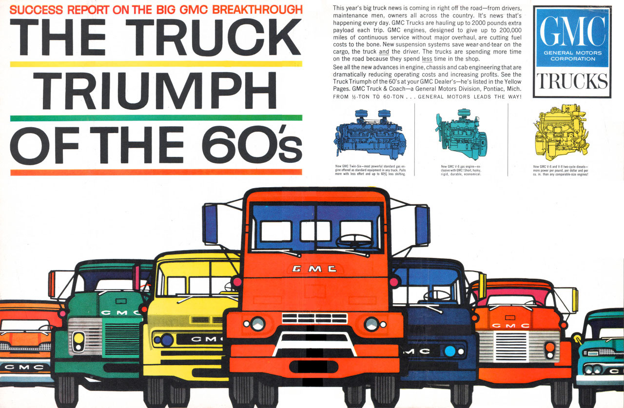 SUCCESS REPORT ON THE BIG GMC BREAKTHROUGH  THE TRUCK TRIUMPH  OF THE 60'S This year's big truck news is coming in right off the road—from drivers, maintenance men, owners all across the country. it's news that's happening every day. GMC Trucks are hauling up to 2000 pounds... payload each trip. GMC engines, designed to give up to 200,000 miles of continuous service without major overhaul, are cutting fuel costs to the bone. New suspension systems save wear•and.tear on the cargo, the truck and the driver. The trucks are spending more time on the mad because they spend less time in the shop. See all the new advances in engine, chassis and cab engineering thatare dramatically reducing operating costs and increasing profits. See the Truck Triumph of the 60's at your GMC Dealers—he's listed in the Yellow Page. GMC Truck 8 Coach—a General Motors Division, Pontiac, Mich. FROM 1/2.TON TO 60.TON .. GENERAL MOTORS LEADS THE WAY!