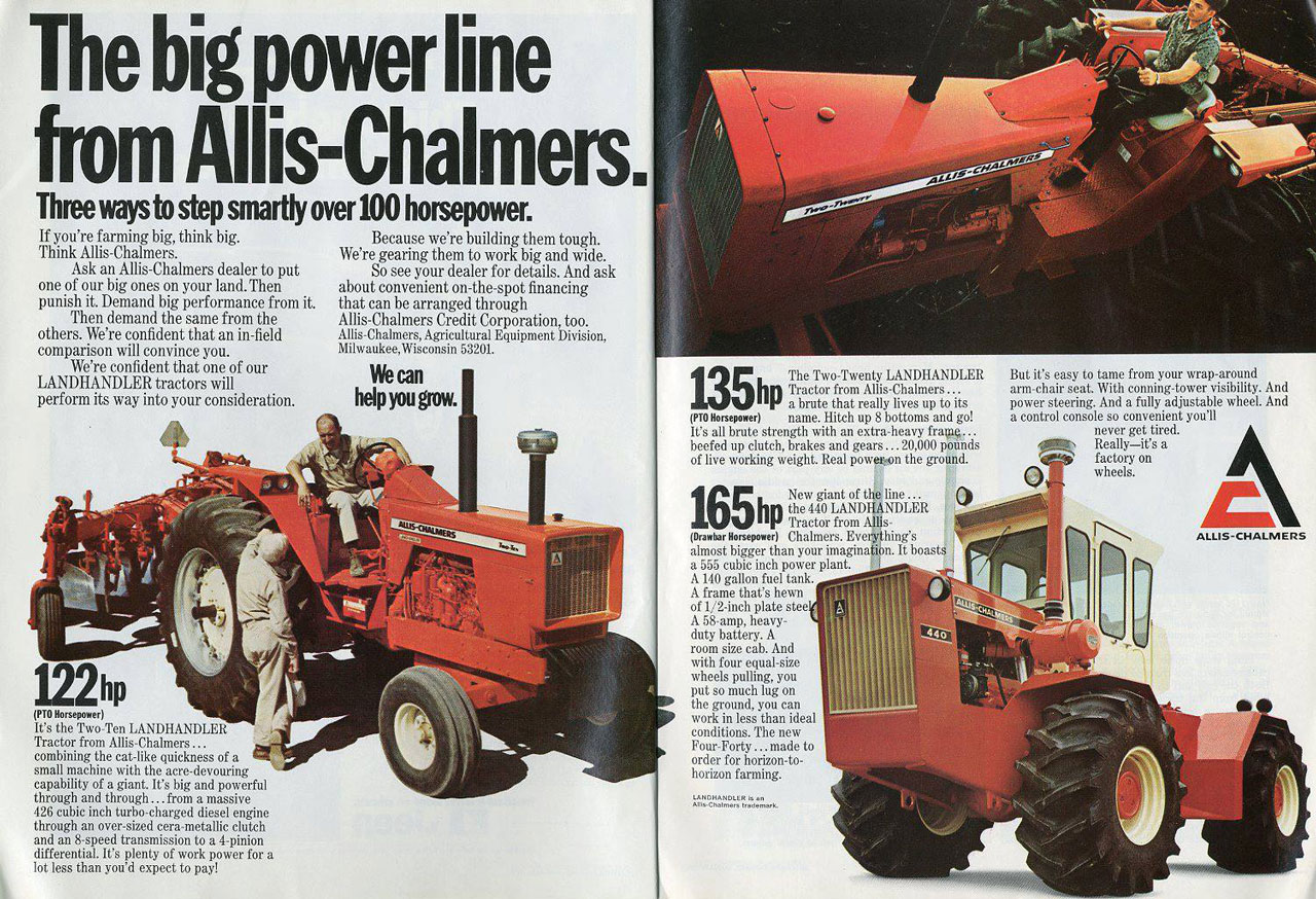 The big power line from Allis-Chalmers.  Three ways to step smartly over 100 horsepower.  If you're farming big, think big. Think Allis-Chalmers. Ask an Allis-Chalmers dealer to put one of our big ones on your land.Then punish it. Demand big performance from it. Then demand the same from the others. We're confident that an in-field comparison will convince you. We're confident that one of our LANDHANDLER tractors will perform its way into your consideration.  Because we're building them tough. We're gearing them to work big and wide. So see your dealer for details. And ask about convenient on-the-spot financing that can be arranged through Allis-Chalmers Credit Corporation, too. Allis-Chalmers, Agricultural Equipment Division, Milwaukee,Wisconsin 5320L We can help You grow.    (PTO Horsepower) It's the Two-Ten LANDHANDLER Tractor from Allis-Chalmers ... combining the cat-like quickness of a EX small machine with the acre-devouring capability of a giant. It's big and powerful through and through... from a massive 426 cubic inch turbo-charged diesel engine through an over-sized cera-metallic clutch and an 8-speed transmission to a 4-pinion differential. It's plenty of work power for a lot less than you'd expect to pay!  The Two-Twenty LANDHANDLER hpTractor from Allis-Chalmers ... a brute that really lives up to its (PIO Horsepower) name. Hitch up 8 bottoms and go! It's all brute strength with an extra-heavy fraog... beefed up clutch, brakes and gears ... 20,000 pounds of live working weight. Real power-on the ground.  165 hp New giant of the line ... the 440 LANDHANDLER Tractor from Allis-lamo.raompaul Chalmers. Everything's almost bigger than your imagination. It boasts a 555 cubic inch power plant. A 140 gallon fuel tank. A frame that's hewn of 1/2-inch plate stee A 58-amp, heavy-duty battery. A room size cab. And with four equal-size wheels pulling, you put so much lug on twh:rtri`'nullythuan'll'cleal  But it's easy to tame from your wrap-around arm-chair seat.. With conning-tower visibility. And power steering. And a fully adjustable wheel. And a control console so convenient you'll never get tired. Really—it's a factory on wheels.   conditions. The new Four-Forty ...made to order for horizon-to-horizon farming.