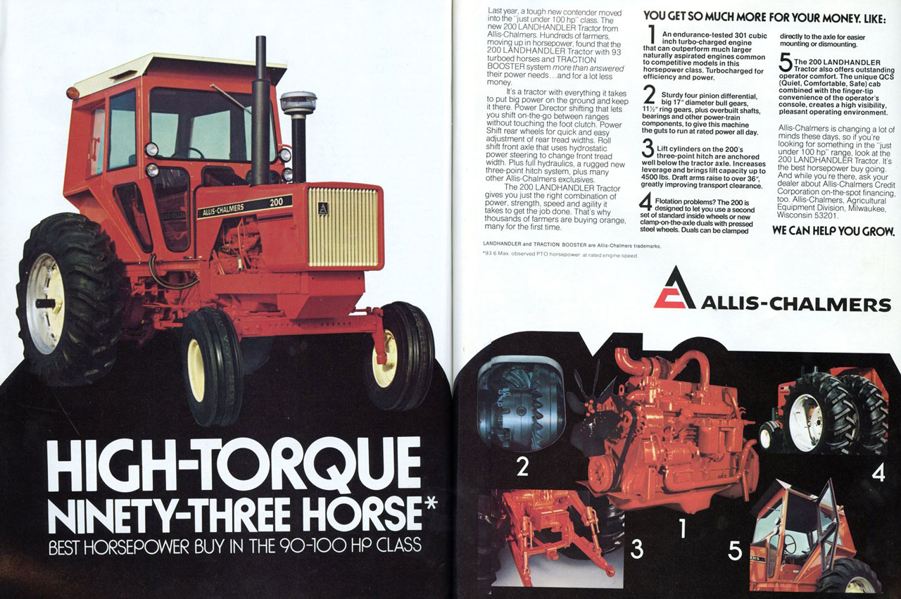 "HIGH-TORQUE NINETY-THREE HORSE* BEST HORSEPOWER BUY IN THE 90-100 HP CLASS  Last year. a tough new contender moved into the 'just under 100 hp' class. The new 200 LANDHANDLER Tractor from Allis-Chalmers. Hundreds of farmers. moving up in horsepower, found that the 200 LANDHANDLER Tractor with 93 turboed horses and TRACTION BOOSTER system more than answered their power needs...and for a lot less money. It's a tractor with everything it takes to put big power on the ground and keep it there. Power Director shifting that lets you shift on-the-go between ranges without touching the foot clutch. Power Shift rear wheels for quick and easy adjustment of rear tread widths. Roll shift front axle that uses hydrostatic power steering to change front tread width. Plus full hydraulics, a rugged new three-point hitch system, plus many other Allis-Chalmers exclusives. The 200 LANDHANDLER Tractor gives you just the right combination of power, strength, speed and agility it takes to get the job done. That's why thousands of farmers are buying orange, many for the first time  YOU GET SO MUCH MORE FOR YOUR MONEY. LIKE:  1 An endurance-tested 301 cubic inch turbo-charged engine that can outperform much larger naturally aspirated engines common to competitive models in this horsepower class. Turbocharged for efficiency and power. 2 Sturdy four pinion differential, big 17- diameter bull gears. 11' ring gears, plus overbuilt shafts, bearings and other power-train components, to give this machine the guts to run at rated power all day. 3 Lift cylinders on the 200 s three-point hitch are anchored well below the tractor axle. Increases leverage and brings lift capacity up to 4500 lbs. Draft arms raise to over 36"", greatly improving transport clearance. Flotation problems, The 200 is designed to let you use a second set of standard inside wheels or new clamp-on-the-axle duals with pressed steel wheels. Duals can be clamped  UNIMAK/LER and TRACTION BOOSTER are Allis-Chalmers trademark, .93 6 Ma. observed PTO horsepower at rated engine speed  directly to the axle for easier mounting or dismounting. 5 The 200 LANDHANDLER Tractor also offers outstanding operator comfort. The unique QCS (Quiet. Comfortable. Safe) cab combined with the finger-tip convenience of the operators console, creates a high visibility, pleasant operating environment.  Allis-Chalmers is changing a lot of minds these days, so if you're looking for something in the 'just under 100 hp' range, look at the 200 LANDHANDLER Tractor. It's the best horsepower buy going. And while you're there, ask your dealer about Allis-Chalmers Credit Corporation on-the-spot financing, too. Allis-Chalmers, Agricultural Equipment Division, Milwaukee, Wisconsin 53201 WE CAN HELP YOU GROW.  ALLIS-CHALMERS"