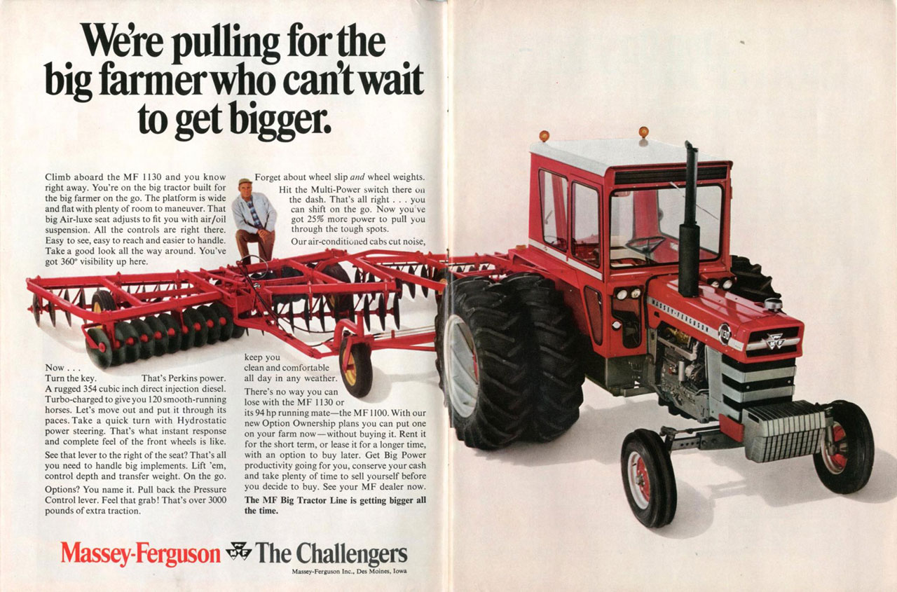 We're pulling for the big farmer who can't wait to get bigger.  Climb aboard the MF 1130 and you know right away. You're on the big tractor built for the big farmer on the go. The platform is wide and flat with plenty of room to maneuver. That big Air-luxe seat adjusts to fit you with air/oil suspension. All the controls are right there. Easy to see, easy to reach and easier to handle. Take a good look all the way around. You've got 360° visibility up here.  Forget about wheel slip and wheel weights. Hit the Multi-Power switch there on the dash. That's all right . . . you can shift on the go. Now you've got 25% more power to pull you through the tough spots. Our air-conditioned cabs cut noise,   o   Now . . . Turn the key. That's Perkins power. A rugged 354 cubic inch direct injection diesel. Turbo-charged to give you 120 smooth-running horses. Let's move out and put it through its paces. Take a quick turn with Hydrostatic power steering. That's what instant response and complete feel of the front wheels is like. See that lever to the right of the seat? That's all you need to handle big implements. Lift 'em, control depth and transfer weight. On the go. Options? You name it. Pull back the Pressure Control lever. Feel that grab! That's over 3000 pounds of extra traction.  keep you clean and comfortable all day in any weather. There's no way you can lose with the MF 1130 or its 94 hp running mate—the M F1100. With our new Option Ownership plans you can put one on your farm now—without buying it. Rent it for the short term, or lease it for a longer time, with an option to buy later. Get Big Power productivity going for you, conserve your cash and take plenty of time to sell yourself before you decide to buy. See your MF dealer now. The MF Big Tractor Line is getting bigger all the time.   Massey-Ferguson The Challengers  Massey-Ferguson Inc.. Des Moines. Iowa