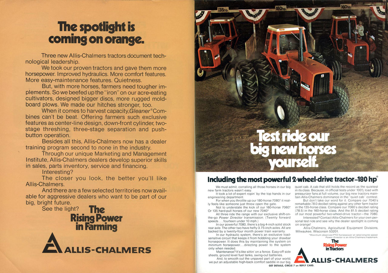 The spotlight is coming on orange.  Three new Allis-Chalmers tractors document tech-nological leadership. We took our proven tractors and gave them more horsepower. Improved hydraulics. More comfort features. More easy-maintenance features. Quietness. But, with more horses, farmers need tougher im-plements. So we beefed up the 'iron' on our acre-eating cultivators, designed bigger discs, more rugged mold-board plows. We made our hitches stronger, too. When it comes to harvest capacity,G/eaner Com-bines can't be beat. Offering farmers such exclusive features as center-line design, down-front cylinder, two-stage threshing, three-stage separation and push-button operation. Besides all this, Allis-Chalmers now has a dealer training program second to none in the industry. Through our unique Marketing and Management Institute, Allis-Chalmers dealers develop superior skills in sales, parts inventory, service and financing. Interesting? The closer you look, the better you'll like Allis-Chalmers. And there are a few selected territories now avail-able for aggressive dealers who want to be part of our big, bright future. See the light? The  Rising Power in Farming  AALLIS-CHALMERS   Including the most powerful 2-wheel-drive tractor-180 hp  We must admit. corralling all those horses in our big quiet cab. A cab that still holds the record as the quietest new farm tractors wasn't easy. in its class. Because, in official tests under 100% load with It took a lot of expert ropin' by the top hands in our pressurizer fans at full volume, our big new tractors main-engineering department. tain Allis-Chalmers dominance in the 'quiet cab' contest. For when you throttle up our 180-horse 7080, it real- But don't take our word for it. Compare our 7040's ly feels like someone just threw open the gate. remarkable 78.0 decibel rating against any other farm tractor Not to understate the kick of our 160-horse 7060! in the 135-horse class. Compare our 7060's decibel rating Or 135 hard-pull horses of our new 704W (78.5) in the 160-horse class. And the 81.5 decibel rating All three ride the range with our exclusive shift-on- of our most powerful two-wheel-drive tractor—the 7080. the-go Power Director transmission. (Twenty forward I nterested? Contact Allis-Chalmers for your own per-speeds ... fourteen under 10 mph.) sonal test ride and see why the dealer spotlight is coming In our powerful 7080. there's a big 4-inch solid stock on orange! rear axle. The other two have hefty 3.75-inch axles. All are Allis-Chalmers. Agricultural Equipment Divisions. backed by a twenty-four month power train warranty. Milwaukee, Wisconsin 53201. In our hydraulic system, there's an exclusive load- ' rn ' observes Isoahir: horsepower 'Tat engine Zeaer: sensitive circuit that keeps it from hobbling your drawbar horsepower. It does this by maintaining the system on The minimum horsepower... directing power to the system Rhin POWer only when needed. in Dactors Maintenance? It's like sittin' on a fence. Easy-off side sheets, ground level fuel tanks, swing-out batteries. And, to smooth out the unpaved part of your world, LALLIS-CHALMERS we put an adjustable high-back comfort saddle in our big. GET DETAILS, CIRCLE 7 on REPLY CARD.