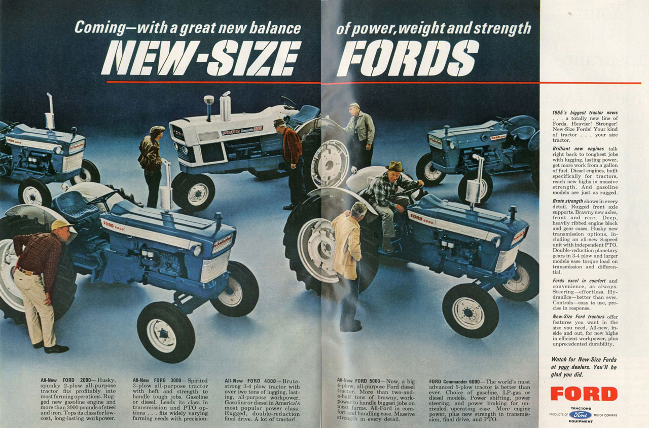 Coming—with a great new balance of power, weight and strength  All-New FORD 2000—Husky, AU-New FORD 3000— Spirited spunky 2-plow all-purpose 3-plow all-purpose tractor tractor fits profitably into with heft and strength to most farming operations.Rug- handle tough jobs. Gasoline gad new gasoline engine and or diesel. Leads its class in more than 3000 pounds of steel transmission and PTO op-and iron. Tops its class for low- tines . . . fits widely varying cost, long-lasting workpower. farming needs with precision.  All-New FORD 4000—Brute-strong 3-4 plow tractor with over two tons of lugging, last-ing, all-purpose workpower. Gasoline or diesel in America's most popular power class. Rugged, double-reduction final drive. A lot of tractor!  All-New FORD 5000—Now, a big 4-p,w, all-purpose Ford diesel trac:or. More than two-and-a-ha, tons of brawny. work-Pow, to handle biggest jobs on most farms. All-Ford in com-fort and handling.... Massive atm,' h in every detail.  FORD Commander 6000—The world's most advanced 5-plow tractor is better than ever. Choice of gasoline, LP-gas or diesel mode.. Power shifting, power steering, and power braking for un-rivaled. operating ease. More engine power, plus new strength in transmis-sion, final drive, and PTO.  1965's biggest tractor noes . . . a totally new line of Fords. Heavier! Stronger! New-Size Fords! Your kind of tractor . . . your size tractor. Brilliant new engines talk right back to toughest jobs with lugging, lasting power, get more work from a gallon of fuel. Diesel engines, built specifically for tractors, reach new highs in massive strength. And gasoline modets are just as rugged. Brute strength shows in every detail. Rugged front axle supports. Brawny new axles, front and rear. Deep, heavily ribbed engine block and gear cases. Husky new transmission options, in-cluding an all-new 8-speed unit with Mdependent PTO. Double-reduction planetary gears in 3-4 plow and larger modela ease torque load on transmission and differen-