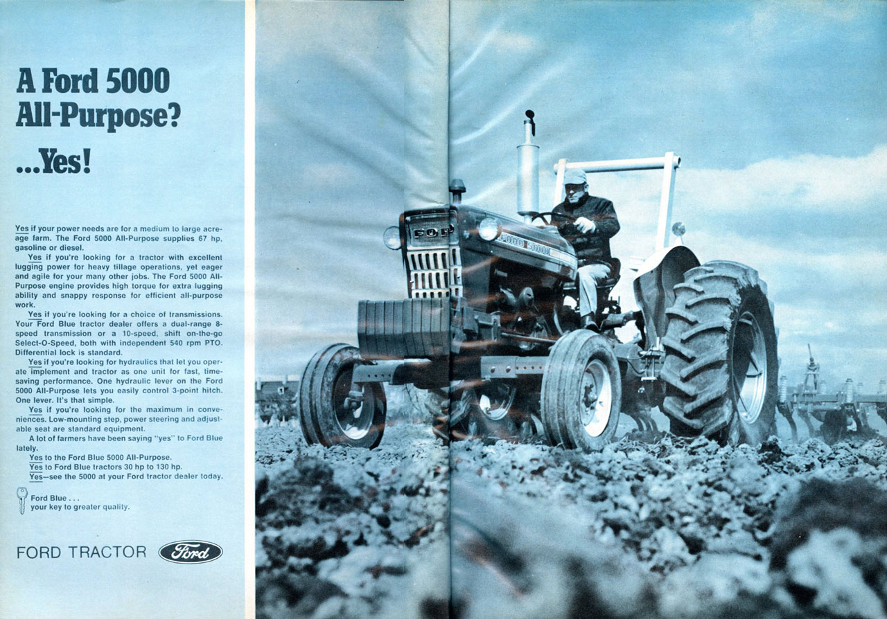 A Ford 5000 All-Purpose? ...Yes!  Yes if your power needs are for a medium to large acre. age farm. The Ford 5000 All-Purpose supplies 67 hp, gasoline or diesel. Yes if you're looking for a tractor with excellent lugging power for heavy tillage operations. yet eager and agile for your many other jobs. The Ford 5000 Aft Purpose engine provides high torque for extra lugging ability and snappy response for efficient all-purpose work. Yes if you're looking for a choice of transmissions. Your Ford Blue tractor dealer offers a dual-range 0-speed transmission or a 10-speed, shift on-the-go Select-O-Speed. both with independent 540 rpm PTO. Differential lock is standard. Yes if you're looking for hydraulics that let you oper-ate implement and tractor as one unit for fast, time-saving performance. One hydraulic lever on the Ford 5000 All-Purpose lets you easily control 3-point hitch. One lever. Is that simple. Yes if you're looking for the maximum in conve-niences. Low-mounting step. power steering and adjust-able seat are standard equipment. A lot of farmers have been saying 'yes' to Ford Blue lately. Yes to the Ford Blue 5000 All-Purpose. Yes to Ford Blue tractors 30 hp to 130 hp. Yes—see the 5000 at your Ford tractor dealer today. Ford Blue ... ij your key to greater quality.  FORD TRACTOR