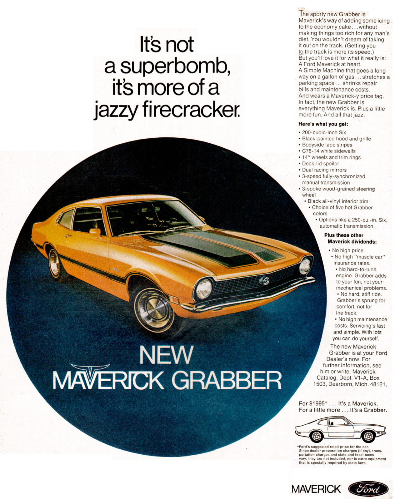 It's not a superbomb, it's more of a jazzy firecracker.   The sporty new Grabber is Maverick's way of adding some icing to the economy cake...without making things too rich for any man's diet. You wouldn't dream of taking it out on the track. (Getting you to the track is more its speed.) But you'll love it for what it really is: A Ford Maverick at heart. A Simple Machine that goes a long way on a gallon of gas... stretches a parking space ... shrinks repair bills and maintenance costs. And wears a Maverick-y price tag. In fact, the new Grabber is everything Maverick is. Plus a little more fun. And all that jazz. Here's what you get: • 200-cubic-inch Six • Black-painted hood and grille • Bodyside tape stripes • C78-14 white sidewalls • 14'' wheels and trim rings • Deck-lid spoiler • Dual racing mirrors • 3-speed fully-synchronized manual transmission • 3-spoke wood-grained steering wheel • Black all-vinyl interior trim • Choice of five hot Grabber colors • Options like a 250-cu.-in. Six, automatic transmission.  Plus these other Maverick dividends: • No high price. • No high ''muscle car'' insurance rates. • No hard-to-tune engine. Grabber adds to your fun, not your mechanical problems. • No hard, stiff ride. Grabber's sprung for comfort, not for the track. • No high maintenance costs. Servicing's fast and simple. With lots you can do yourself. The new Maverick Grabber is at your Ford Dealer's now. For further information, see him or write: Maverick Catalog, Dept. V1-A, Box 1503, Dearborn, Mich. 48121.  For $1995. ... It's a Maverick. For a little more ... It's a Grabber.  laU1111-111! Cr  Since retail price for the car. •Forers slenZaarit°57ef:Eie:F:. :Qui mint trgol by state giraY,::;eclanY requlrod  MAVERICK
