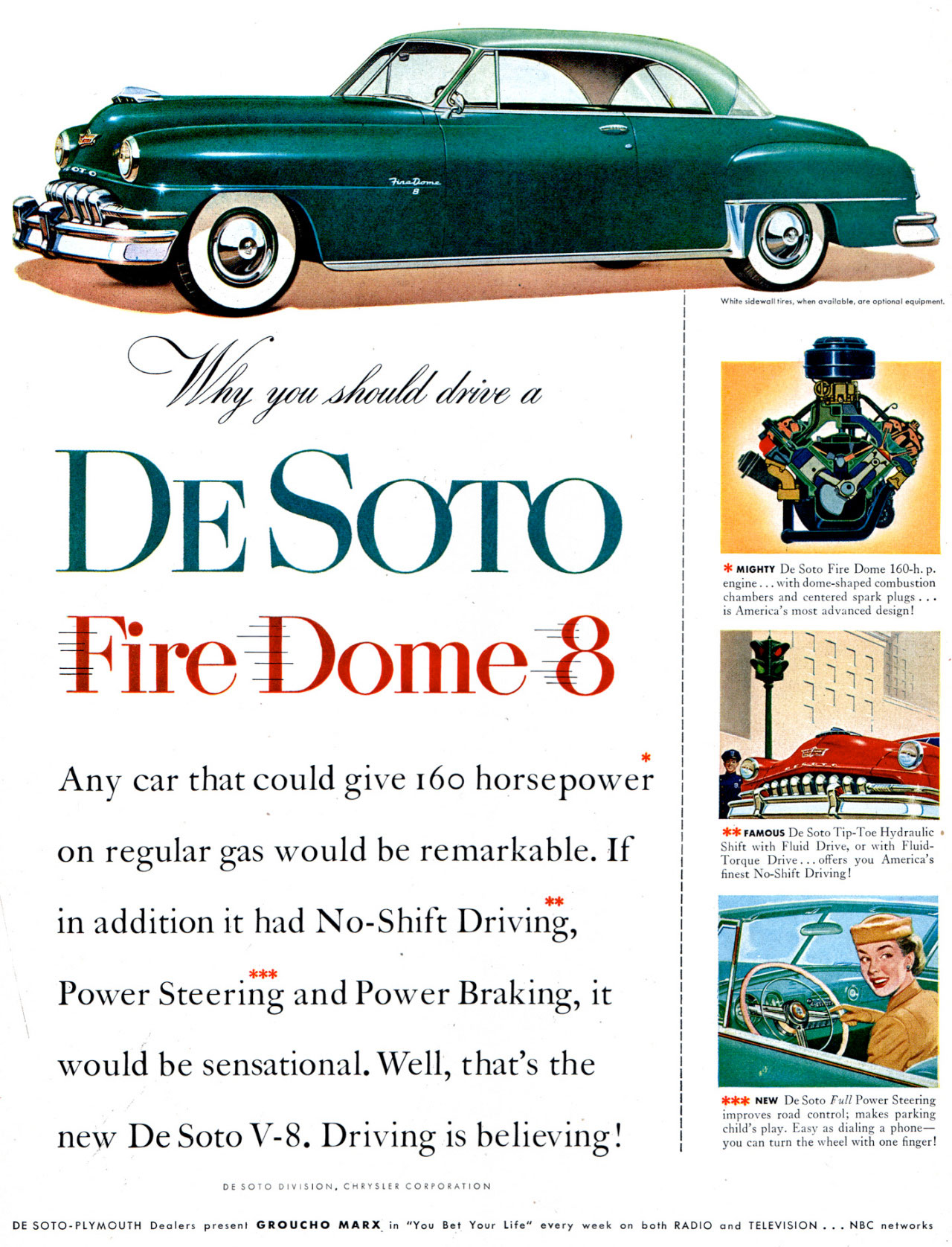 Why you should drive a DeSoto Fire Dome 8? Any car that could give 16o horsepower  on regular gas would be remarkable. If  . in addition it had No-Shift Driving,  Power Steering and Power Braking, it  would be sensational. Well, that's the  new De Soto V-8. Driving is believing!  DE SOTO DIVISION, CHRYSLER CORPORATION   MIGHTY De Soto Fire Dome 160-h. p. engine ... with dome-shaped combustion chambers and centered spark plugs ... is Americ., most advanced design!   **FAMOUS De Soto Tip-Toe Hydraulic Shift with Fluid Drive, or with Fluid-Torque Drive... offers you America's finest No-Shift Driving!   *TIT. NEW De Soto Full Power Steering improves road control; makes parking child's play. Easy as dialing a phone—you can turn the wheel with one finger!  DE SOTO-PLYMOUTH Dealers present GROUCHO MARX in ''You Bet Your Life'' every week on both RADIO and TELEVISION ... NBC networks