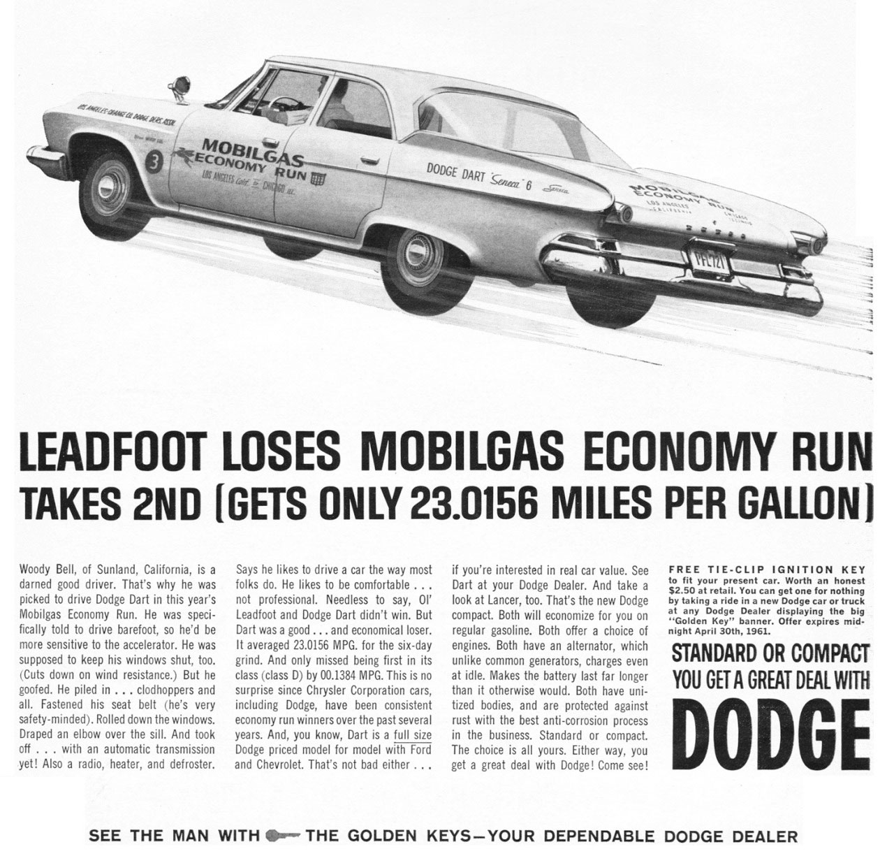 LEADFOOT LOSES MOBILGAS ECONOMY RUN TAKES 2ND [GETS ONLY 23.0156 MILES PER GALLON)  Woody Bell, of Sunland, California, is a darned good driver. That's why he was picked to drive Dodge Dart in this year's Mobilgas Economy Run. He was speci-fically told to drive barefoot, so he'd be more sensitive to the accelerator. He was supposed to keep his windows shut, too. (Cuts down on wind resistance.) But he goofed. He piled in ... clodhoppers and all. Fastened his seat belt (he's very safety-minded). Rolled down the windows. Draped an elbow over the sill. And took off . . . with an automatic transmission yet! Also a radio, heater, and defroster.  Says he likes to drive a car the way most folks do. He likes to be comfortable ... not professional. Needless to say, 01' Leadfoot and Dodge Dart didn't win. But Dart was a good ... and economical loser. It averaged 23.0156 MPG. for the six-day grind. And only missed being first in its class (class D) by 00.1384 MPG. This is no surprise since Chrysler Corporation cars, including Dodge, have been consistent economy run winners over the past several years. And, you know, Dart is a full size Dodge priced model for model with Ford and Chevrolet. That's not bad either ...  if you're interested in real can value. See Dart at your Dodge Dealer. And take a look at Lancer, too. That's the new Dodge compact. Both will economize for you on regular gasoline. Both offer a choice of engines. Both have an alternator, which unlike common generators, charges even at idle. Makes the battery last far longer than it otherwise would. Both have uni-tized bodies, and are protected against rust with the best anti-corrosion process in the business. Standard or compact. The choice is all yours. Either way, you get a great deal with Dodge! Come see!  FREE TIE-CLIP IGNITION KEY to fit your present car. Worth an honest $2.50 at retail. You can get one for nothing by taking a ride in a new Dodge car or truck at any Dodge Dealer displaying the big ''Golden Key'' banner. night April 30th, 1961. Offer expires  STANDARD OR COMPACT YOU GET A GREAT DEAL WITH  DODGE  SEE THE MAN WITH •■•THE GOLDEN KEYS—YOUR DEPENDABLE DODGE DEALER