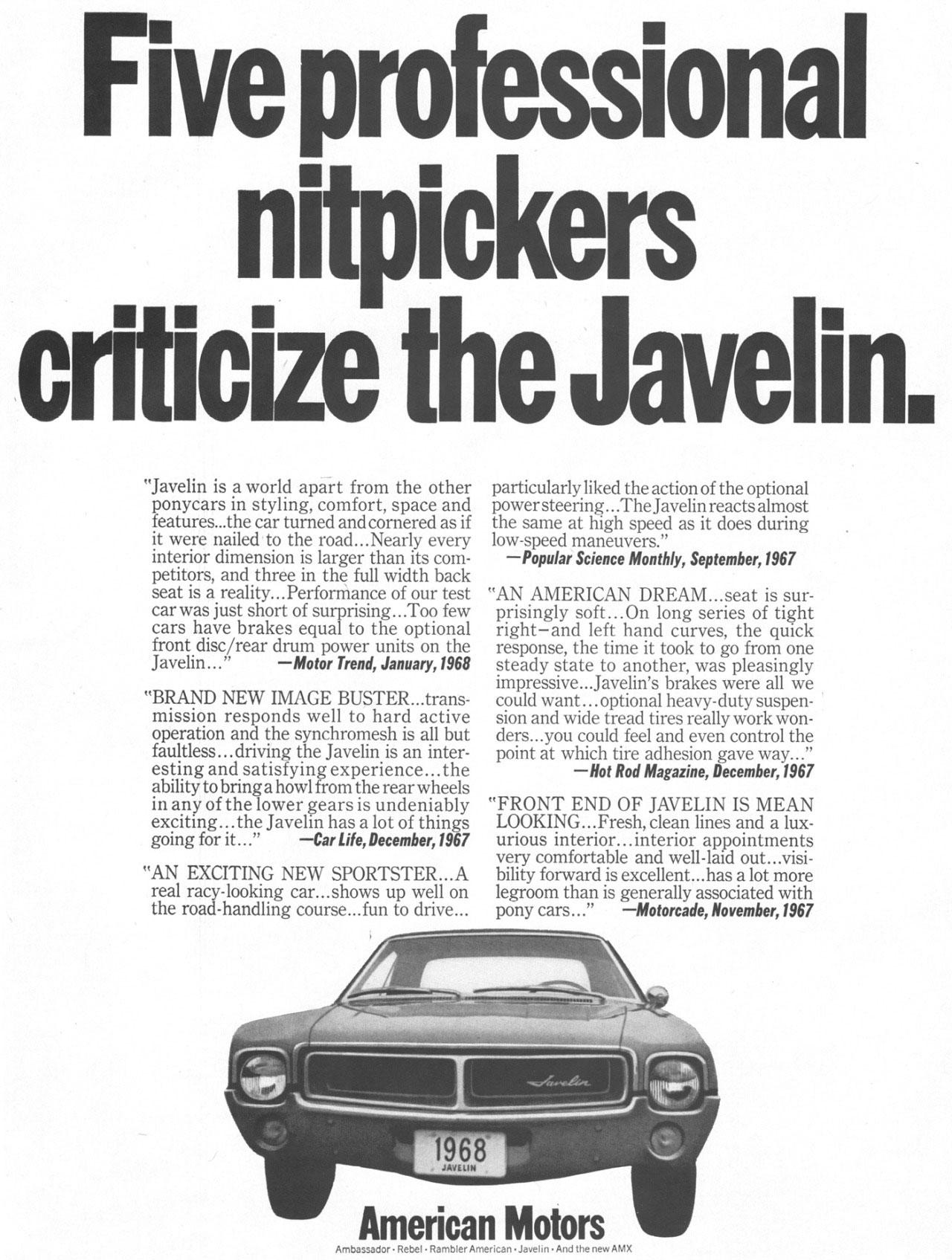 Five professional nitpickers criticize the Javelin.  ''Javelin is a world apart from the other ponycars in styling, comfort, space and features...the car turned andcornered as if it were nailed to the road...Nearly every interior dimension is larger than its com-petitors, and three in the full width back seat is a reality...Performance of our test car was just short of surprising...Too few cars have brakes equal to the optional front disc/rear drum power units on the Javelin...'' —Motor Trend, January,1968  ''BRAND NEW IMAGE BUSTER...trans-mission responds well to hard active operation and the synchromesh is all but faultless...driving the Javelin is an inter-esting and satisfying experience...the ability to bring a howl from the rear wheels in any of the lower gears is undeniably exciting...the Javelin has a lot of things going for it...'' —Car Life, December,1967 ''AN EXCITING NEW SPORTSTER...A real racy-looking car...shows up well on the road-handling course...fun to drive...  particularly liked the action of the optional power steering...The Javelin reacts almost the same at high speed as it does during low-speed maneuvers.'' —Popular Science Monthly, September,1967  ''AN AMERICAN DREAM...seat is sur-prisingly soft...On long series of tight right—and left hand curves, the quick response, the time it took to go from one steady state to another, was pleasingly impressive...Javelin's brakes were all we could want ...optional heavy-duty suspen-sion and wide tread tires really work won-ders...you could feel and even control the point at which tire adhesion gave way...'' —Hot Rod Magazine, December,1967 ''FRONT END OF JAVELIN IS MEAN LOOKING...Fresh, clean lines and a lux-urious interior...interior appointments very comfortable and well-laid out...visi-bility forward is excellent...has a lot more legroom than is generally associated with pony cars...'' —Motorcade, November,1967 American Motors