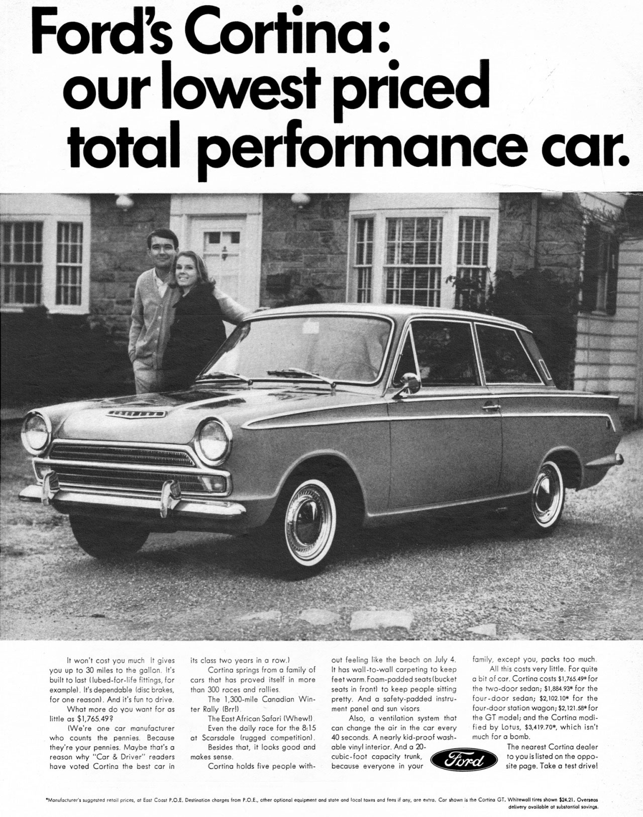 Ford's Cortina: our lowest priced total performance car.   It won't cost you much It gives you up to 30 miles to the gallon. It's built t last lubed-for-life fittings, for example). It's dependable Idisc brakes, for one reason). And it's fun to drive. What more do you wont for as little os $1,765,9? We're one .r manufacturer who counts the pennies. Be.use they're your pennies. Maybe that's a reason why ''Car & Driver'' readers hove voted Cortina the best car in  its class two years in a row.) Cortina springs from a family of .rs that has proved itself in more than 300 races and rallies The 1,300-mile Canadian Wit. AtRally (3651 The East African Safari 1Whew!) Even the doily race for 65 8,15 ot Scarsdale (rugged competition). Besides that, it looks good and makes sense. Cortina holds five people with- out feeling like the beoch on July 4. It hos woll-to-wall corpeting to keep feet warm. Foam-padded seats (bucket seats in front) to keep people sitting pretty. And a safety-padded instru-ment panel and sun visors Also, a ventilation system that con chonge the air in the car every 40 seconds. A nearly kid-proof wash-able vinyl interior. And a 20- cubic-foot capacity trunk, be.use everyone in your  farnily, except you, pocks too much AU this costs very little. For quite a bit of cor. Cortina costs $1,765.49. for the two-door sedan; S1,88413* for the four -door sedan; $2,102.135 for the four-door station wagon; $2,121.58*for the GT model; and the Cortina modi-fied by Lotus, 33,419.70*, which isn't much for o bomb. The nearest Cortito deoler to you is listed on the oppo-site page. Take a test drive!  •Motedaturer's sedgested ...fed once,. at Post Coost P.O.E. Destination kir, how P.O.E., other optional eenepweet and stet. and locel wee, eed fees if any, are eerie. Car Acme is the C.. GT. Whitewall tiros shave .24.21. Overseas awsibble at sebstantiol