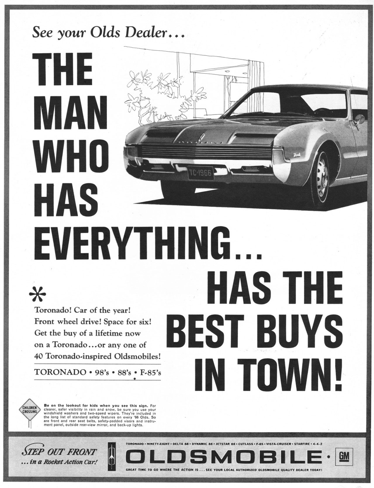 The man who has everything has the best buys in town!  The 1966 Oldsmobile Toronado! Car of the year! Front wheel drive! Space for six! BEST Buys Get the buy of a lifetime now on a Toronado ... or any one of 40 Toronado-inspired Oldsmobiles!   IN TOWN!  fiiThP OUT FRONT   TORONADO • NINETY-EIGHT • DELTA 88• DYNAMIC 88 • JETSTAR 88 • CUTLASS • F-85 • VISTA-CRUISER • STARFIRE • 4-4-2  ... in a Rocket Action Car! loll OLDS M 0 B I L E  GREAT TIME TO 00 WHERE THE ACTION IS ... SEE YOUR LOCAL AUTHORIZED OLDSMOBILE QUALITY DEALER TODAY,  GM