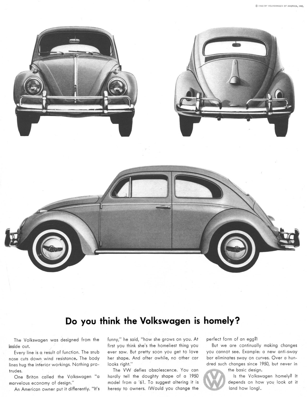 Do you think the Volkswagen is homely?  The Volkswagen was designed from the inside out. Every line is a result of function. The snub nose cuts down wind resistance. The body lines hug the interior workings. Nothing pro-trudes. One Briton called the Volkswagen ''a marvelous economy of design.'' An American owner put it differently. ''It's funny,'' he said, ''how she grows on you. At first you think she's the homeliest thing you ever saw. But pretty soon you get to love her shape. And after awhile, no other car looks right.'' The VW defies obsolescence. You can hardly tell the doughty shape of a 1950 model from a '61. To suggest altering it is heresy to owners. (Would you change the perfect form of an egg?) But we are continually making changes you cannot see. Example: a new anti-sway bar eliminates sway on curves. Over a hun-dred such changes since 1950, but never in the basic design. Is the Volkswagen homely? It depends on how you look at it (and how long).
