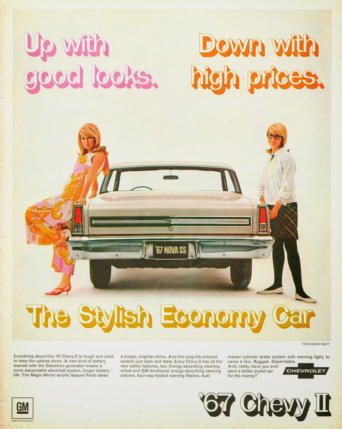 Up with good looks. Down with high prices. The 1967 Chevrolet II Nova Super Sport. The stylish economy car. Nova Super Sport  Everything about this '67 Chevy II is tough and solid a longer, brighter shine. And the long-life exhaust master cylinder brake system with warning light, to to keep the upkeep down. A new kind of battery system just lasts and lasts. Every Chevy II has all the name a few. Rugged. Dependable. teamed with the Delcotron generator means a new safety features, too. Energy-absorbing steering And, really, have you ever more dependable electrical system, longer battery wheel and GM-developed energy-absorbing steering seen a better styled car life. The Magic-Mirror acrylic lacquer finish takes column, four-way hazard warning flasher, dual for the money?  GM  CHEVROLET