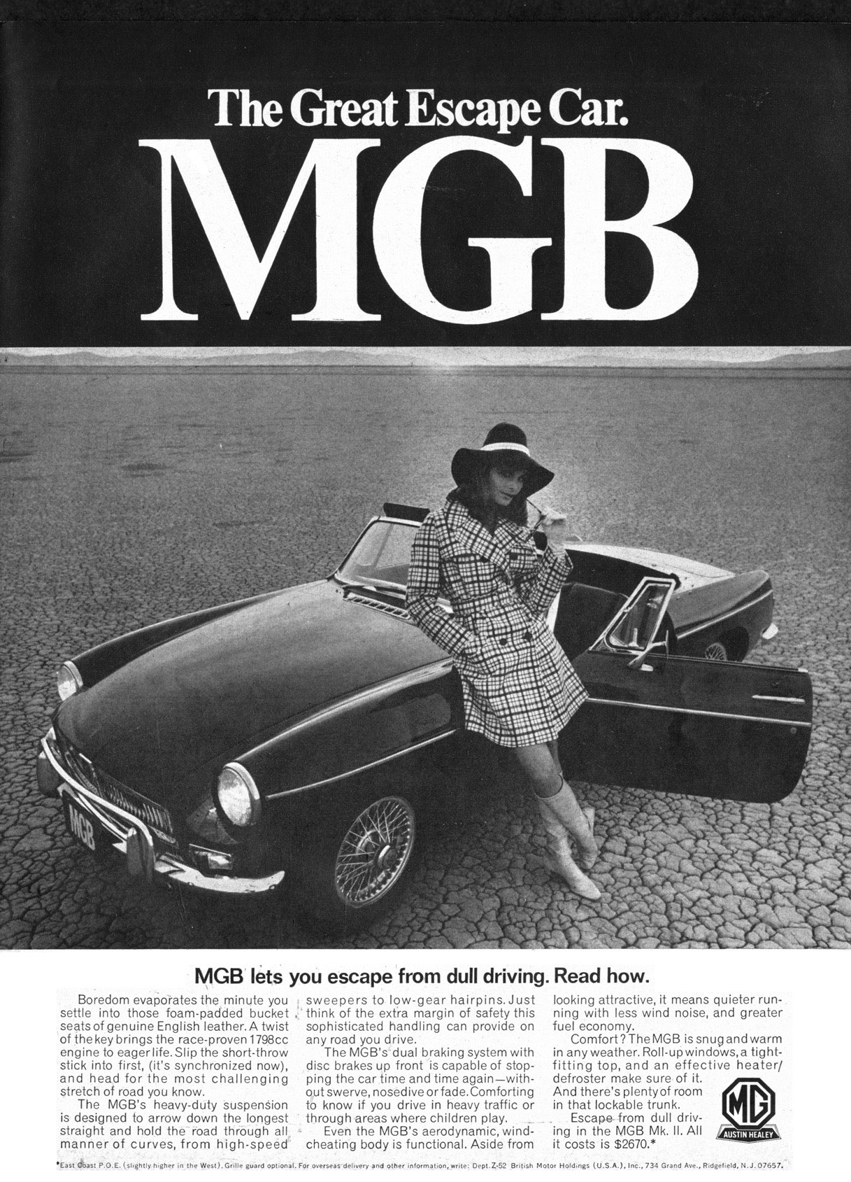 The Great Escape Car.    MGB lets you escape from dull driving. Read how.  Boredom evaporates the minute you settle into those foam-padded bucket seats of genuine English leather. A twist of the key brings the race-proven 1798cc engine to eager life.Slip the short-throw stick into first, (it's synchronized now), and head for the most challenging stretch of road you know. The MGB's heavy-duty suspenion is designed to arrow down the longest straight and hold the road through all manner of curves, from high-speed  sweepers to low-gear hairpins.Just think of the extra margin of safety this sophisticated handling can provide on any road you drive. The MGB's dual braking system with disc brakes up front is capable of stop-ping the car time and time again—with-out swerve, nosedive or fade.Comforting to know if you drive in heavy traffic or through areas where children play. Even the MGB's aerodynamic, wind-cheating body is functional. Aside from  looking attractive, it means quieter run-ning with less wind noise, and greater fuel economy. Comfort ? The MGB is snug and warm in any weather. Roll-up windows,a tight-fitting top, and an effective heater/ defroster make sure of it. And there's plentyof room in that lockable trunk. Escape from dull driv-ing in the MGB Mk. II. All it costs is $2670.*