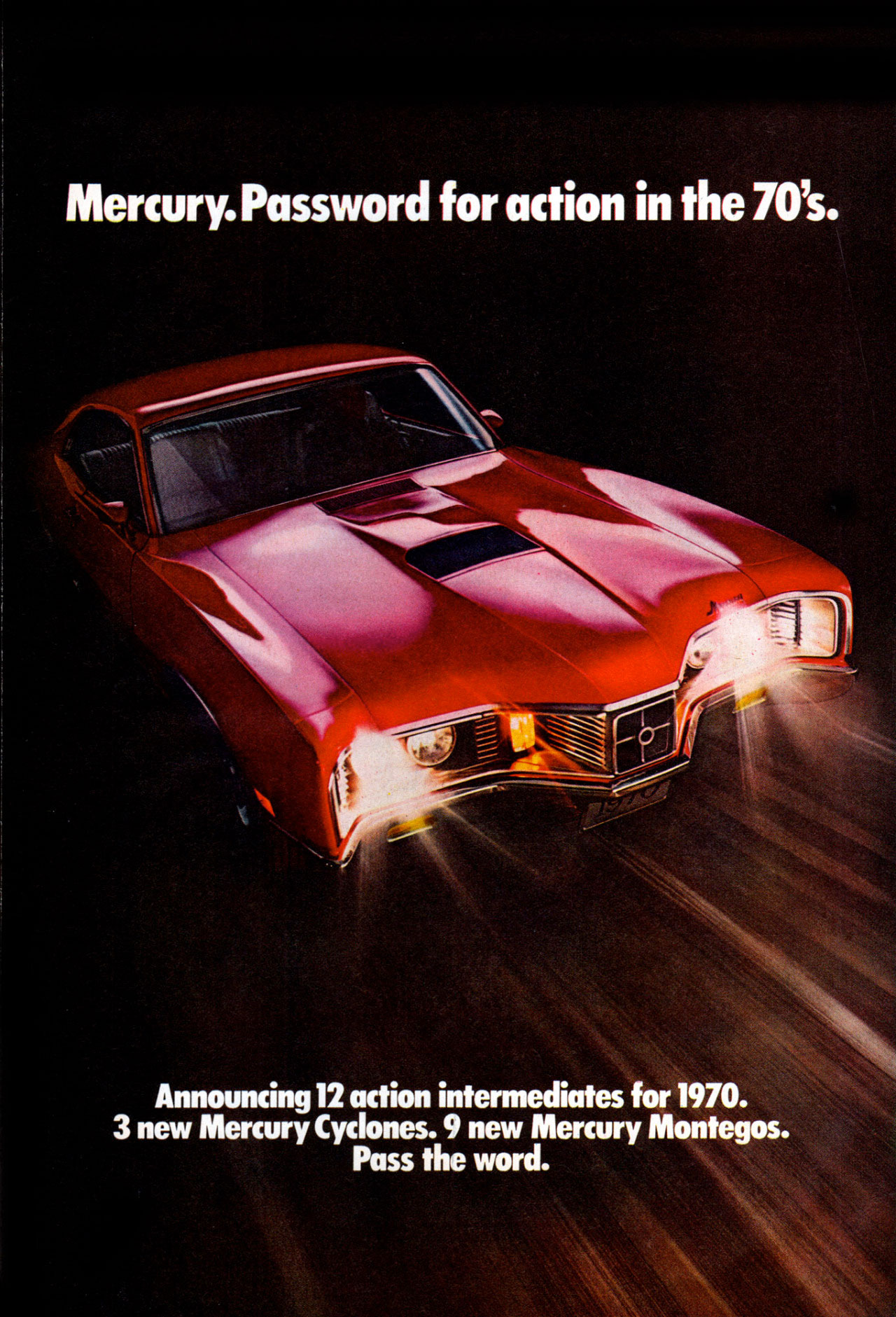 Mercury. Password for action in the 70's. Announcing 12 action intermediates for 1970. 3 new Mercury Cyclones. 9 new Mercury Montegos. Pass the word.