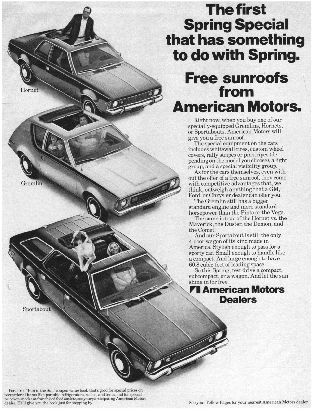 The first Spring Special that has something to do with Spring. Free sunroofs from American Motors.  Right now, when you buy one of our specially-equipped Gremlins, Hornets, or Sportabouts, American Motors will give you a free sunroof. The special equipment on the cars includes whitewall tires, custom wheel covers, rally stripes or pinstripes (de-pending on the model you choose), a light group, and a special visibility group. As for the cars themselves, even with-out the offer of a free sunroof, they come with competitive advantages that, we think, outweigh anything that a GM, Ford, or Chrysler dealer can offer you. The Gremlin still has a bigger standard engine and more standard horsepower than the Pinto or the Vega. The same is true of the Hornet vs. the Maverick, the Duster, the Demon, and the Comet. And our Sportabout is still the only 4-door wagon of its kind made in America. Stylish enough to pass for a sporty car. Small enough to handle like a compact. And large enough to have 60.8 cubic feet of loading space. So this Spring, test drive a compact, subcompact, or a wagon. And let the sun shine in for free. II American Motors Dealers  For a free ''Fun in the Sun' coupon value book that's good for special prices on recreational items like portable refrigerators, radios, and ten., and for special prices on snacks at franchised food outlets, see your participating American Motors dealer. He'll give you the book just for stopping by.  See your Yellow Pages for your nearest American Motors dealer.