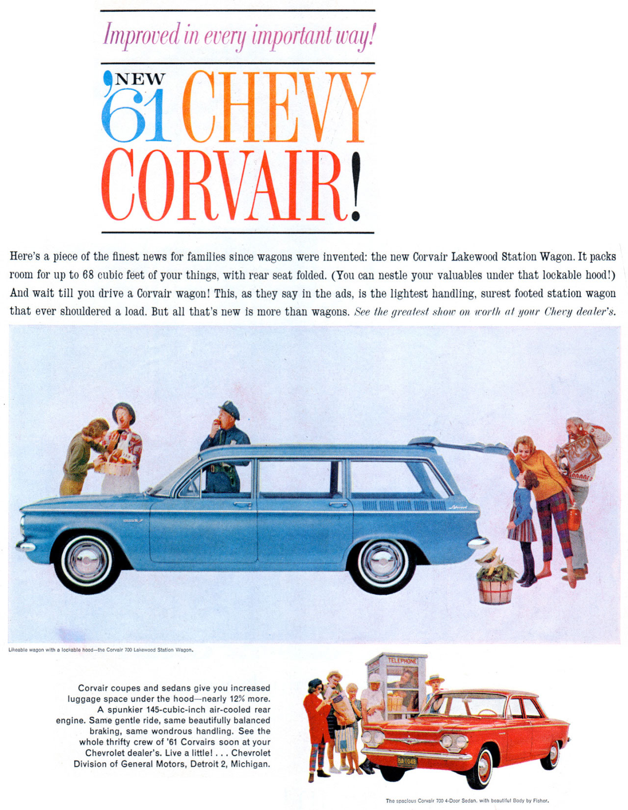 Improved in every important way! The new 1961 Chevrolet Corvair!   Here's a piece of the finest news for families since wagons were invented: the new Corvair Lakewood Station Wagon. It packs room for up to 68 cubic feet of your things, with rear seat folded. (You can nestle your valuables under that lockable hood!) And wait till you drive a Corvair wagon! This, as they say in the ads, is the lightest handling, surest footed station wagon that ever shouldered a load. But all that's new is more than wagons. See the greatest show on worth al goat. (lieu dealer's.   Likeable wagon with a lockable hood—the Corvair 700 Lakewood Station Wagon.  Corvair coupes and sedans give you increased luggage space under the hood—nearly 12% more. A spunkier 145-cubic-inch air-cooled rear engine. Some gentle ride, same beautifully balanced braking, same wondrous handling. See the whole thrifty crew of '61 Corvairs soon at your Chevrolet dealer's. Live a little! ... Chevrolet Division of General Motors, Detroit 2, Michigan.  The toaclobt Corvair 7014•Door Soda, with Eoiy b