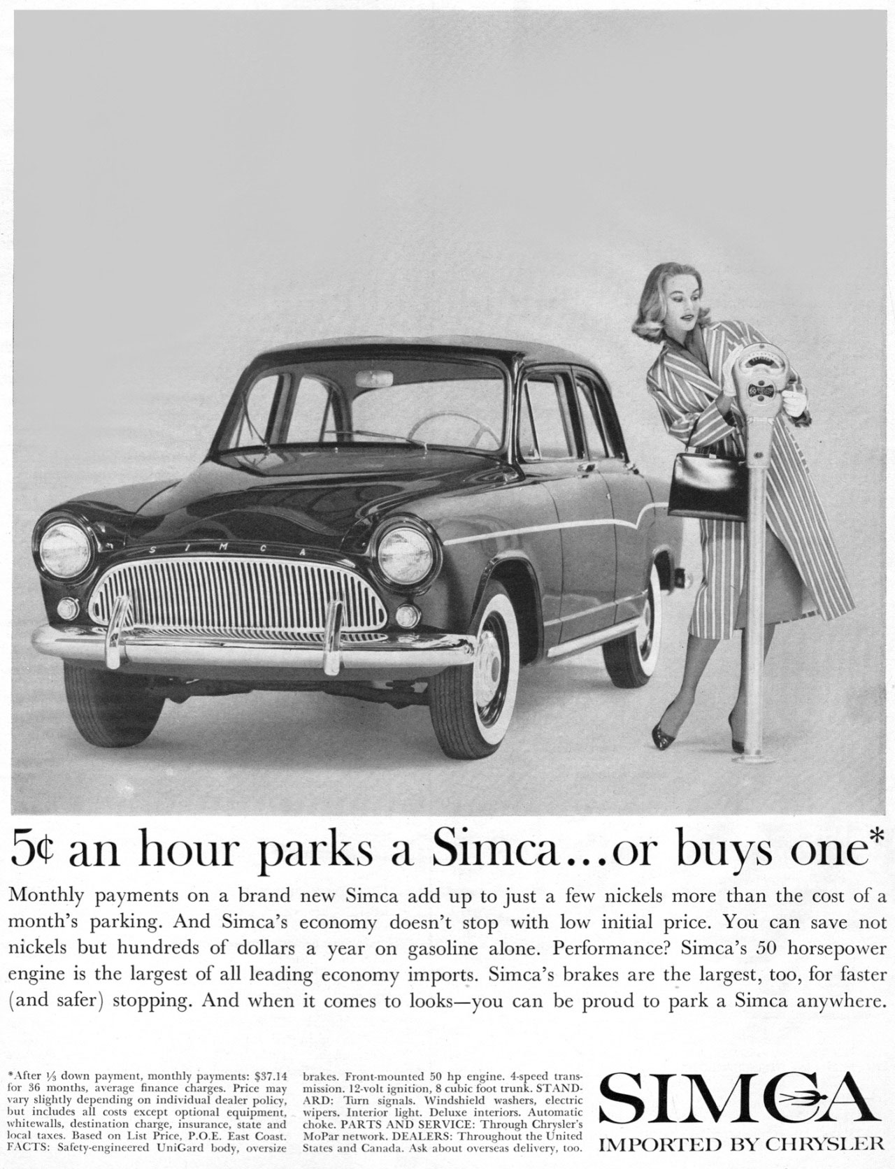 "5 cents an hour parks a Simca...or buys one*  Monthly payments on a brand new Simca add up to just a few nickels more than the cost of a month's parking. And Simca's economy doesn't stop with low initial price. You can save not nickels but hundreds of dollars a year on gasoline alone. Performance? Simca's .50 horsepower engine is the largest of all leading economy imports. Simca's brakes are the largest, too, for faster (and safer) stopping. And when it comes to looks—you can be proud to park a Simca anywhere.  •After 1/4 down payment, monthly payments: $37.14 brakes. Front-mounted 50 hp engine. 4-speed trans-for 36 months, average finance charges. Price may mission. 12-volt ignition, 8 cubic foot trunk. STAND-vary slightly depending on individual dealer policy, ARD: Turn signals. Windshield washers, electric IMSA but includes all costs except optional equipment, wipers. Interior light. Deluxe interiors. Automatic whitewalls, destination charge, insurance, state and choke. PARTS AND SERVICE: Through Chrysler's local taxes. Based on List Price, P.O.E. East Coast. MoPar network. DEALERS: Throughout the United , , "" .', ., , "" , , , , , , , "" , ,, , , , .) FACTS: Safety-engineered UniGard body, oversize States and Canada. Ask about overseas delivery, too. I.V1 I'l ni.Cr.i / 15 l' CI 11,17,1,1:IX"