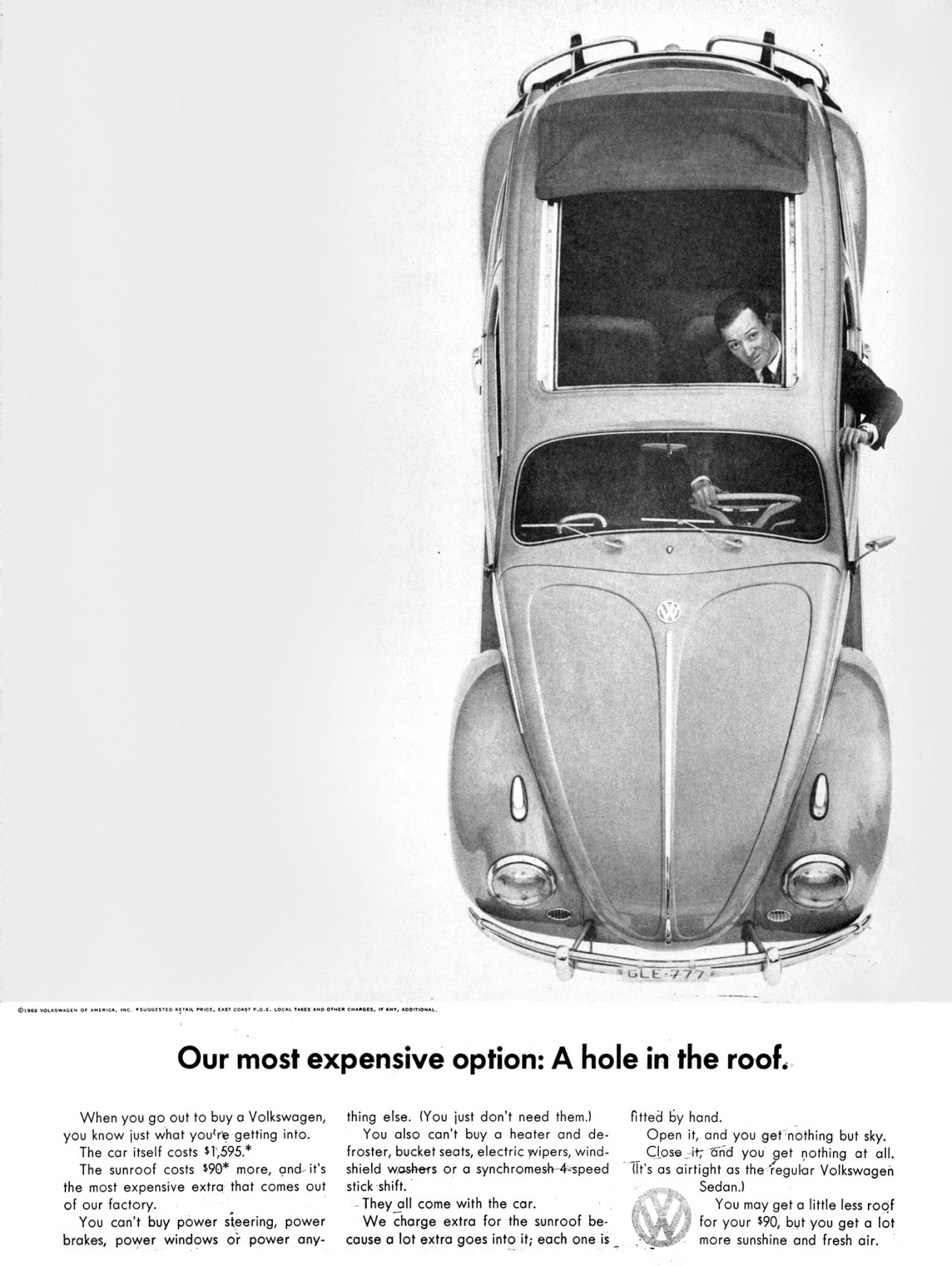 The Volkswagen Beetle's most expensive option: A hole in the roof.  When you go out to buy a Volkswagen, you know just what you're getting into. The car itself costs 51,595.* The sunroof costs 590* more, and- it's the most expensive extra that comes out of our factory. You can't buy power steering, power brakes, power windows or power any- thing else. You just don't need them.) You also can't buy a heater and de-froster, bucket seats, electric wipers, wind-shield washers or a synchromesh 4-speed stick shift. - They all come with the car. We charge extra for the sunroof be-cause a lot extra goes into it; each one is _  fitted by hand. Open it, and you get nothing but sky. Close_ it Odd you 9et nothing at all. iit's as airtight as the 'regular Volkswagen Sedan.) You may get a little less roof for your s90, but you get a lot more sunshine and fresh air.