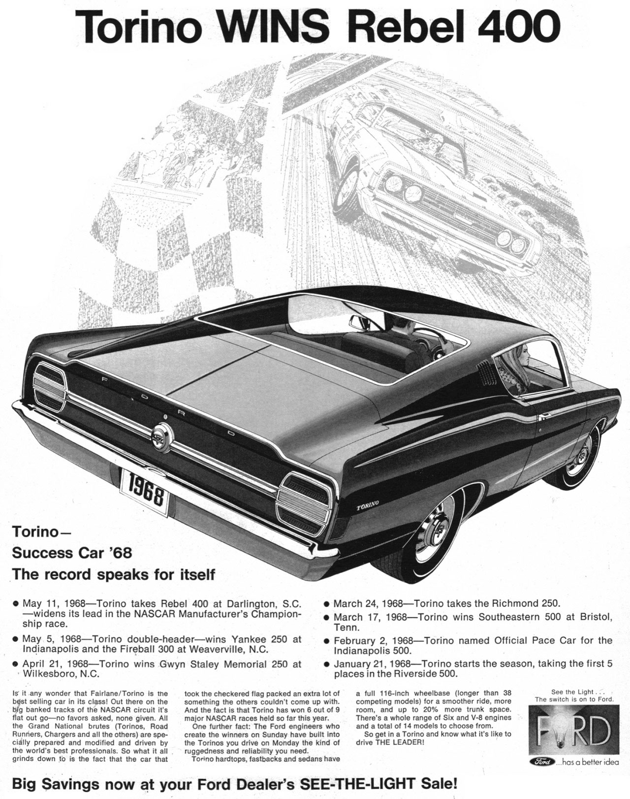 Torino WINS Rebel 400   Torino—Success Car '68 The record speaks for itself  • May 11, 1968-Torino takes Rebel 400 at Darlington, S.C. -widens its lead in the NASCAR Manufacturer's Champion-ship race. • May 5, 1968-Torino double-header-wins Yankee 250 at Indianapolis and the Fireball 300 at Weaverville, N.C. • April 21, 1968-Torino wins Gwyn Staley Memorial 250 at Wilkesboro, N.C.  Is it any wonder that Fairlane/Torino is me best selling car in its class! Out there on the big banked tracks of the NASCAR circuit it's flat out go-no favors asked, none given. All the Grand National brutes (Torinos, Road Runners, Chargers and all the others) are spe-cially prepared and modified and driven by the world's best professionals. So what it all grinds down to is the fact that the car that  • March 24, 1968-Torino takes the Richmond 250. • March 17, 1968-Torino wins Southeastern 500 at Bristol, Tenn. • February 2, 1968-Torino named Official Pace Car for the Indianapolis 500. • January 21, 1968-Torino starts the season, taking the first 5 places in the Riverside 500.  took the checkered flag packed an extra lot of something the others couldn't come up with. And the fact is that Torino has won 6 out of 9 major NASCAR races held so far this year. One further fact: The Ford engineers who create the winners on Sunday have built into the Torinos you drive on Monday the kind of ruggedness and reliability you need. Torino hardtops, fastbacks and sedans have  a full 116-inch wheelbase (longer than 38 competing models) for a smoother ride, more room, and up to 20, more trunk space. There's a whole range of Six and V-8 engines and a total of 14 models to choose from. So get in a Torino and know what it's like to drive THE LEADER,  Big Savings now at your Ford Dealer's SEE-THE-LIGHT Sale!  S -ht. The sZeh7sJitoFehl   4050 has a better idea