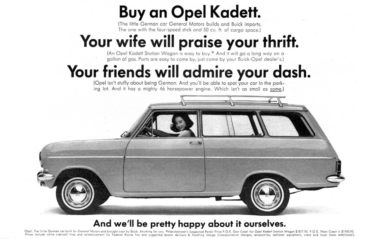 Buy an Opel Kadett.  (The little German car General Motors builds and Buick imports. The one with the four-speed stick and 50 cu. ft. of cargo space.) Your wife will praise your thrift. (An Opel Kadett Stotion Wagon is easy to buy.* And it will go a long way on a gallon of gas. Parts are easy to come by; just come by your Buick-Opel dealer's.)  Your friends will admire your dash. (Opel isn't stuffy about being German. And you'll be able to spot your car in the park-ing lot. And it has a mighty 46 horsepower engine. Which isn't as small as some.)   And we'll be pretty happy about it ourselves. Opel. The Ilrrle Germon car bully by Generol Motors and broughr over by BulcY. Anvrhlnq for you. •NOnulocNrer's Svggesred Rerail Price P.O.E. Eost Coosr for apel Kaderr Srotlon Wopon 51817.95. P.O.E. West Coost Is 51900.95. Prlces include whirs sidowoll rues and retmbunemenr for Federol Excise Tox and suggested deoter delivery 8 hondlinq chorpe trromporrorlon Mrpos, occessories, optionol equipment, store and locol loxes oddltlonol 1.