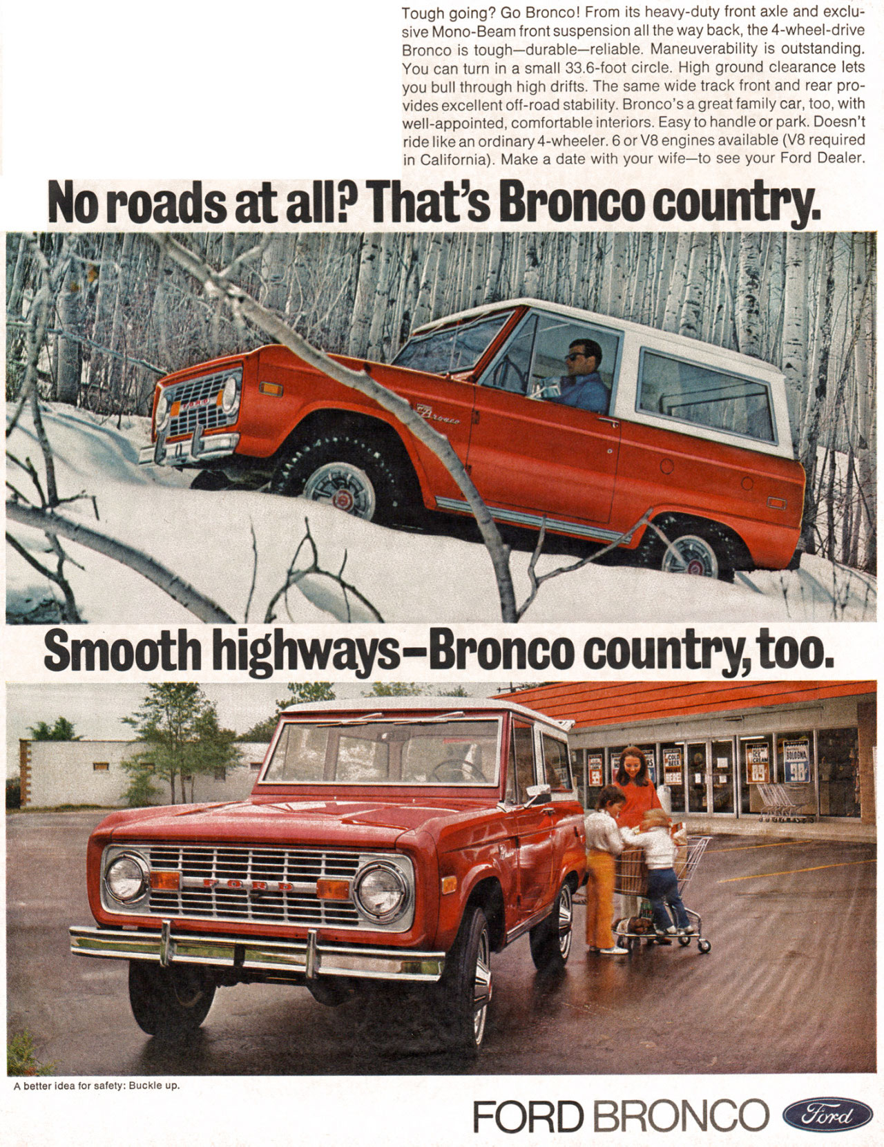 Tough going? Go Bronco! From its heavy-duty front axle and exclu-sive Mono-Beam front suspension all the way back, the 4-wheel-drive Bronco is tough—durable—reliable. Maneuverability is outstanding. You can turn in a small 33.6-foot circle. High ground clearance lets you bull through high drifts. The same wide track front and rear pro-vides excellent off-road stability. Bronco's a great family car, too, with well-appointed, comfortable interiors. Easy to handle or park. Doesn't ride like an ordinary 4-wheeler. 6 or V8 engines available (V8 required in California). Make a date with your wife—to see your Ford Dealer.  No roads at all? That's Bronco country.   Smooth highways-Bronco country, too.   A better idea for safety: Buckle up.  FORD BRONCO 42110