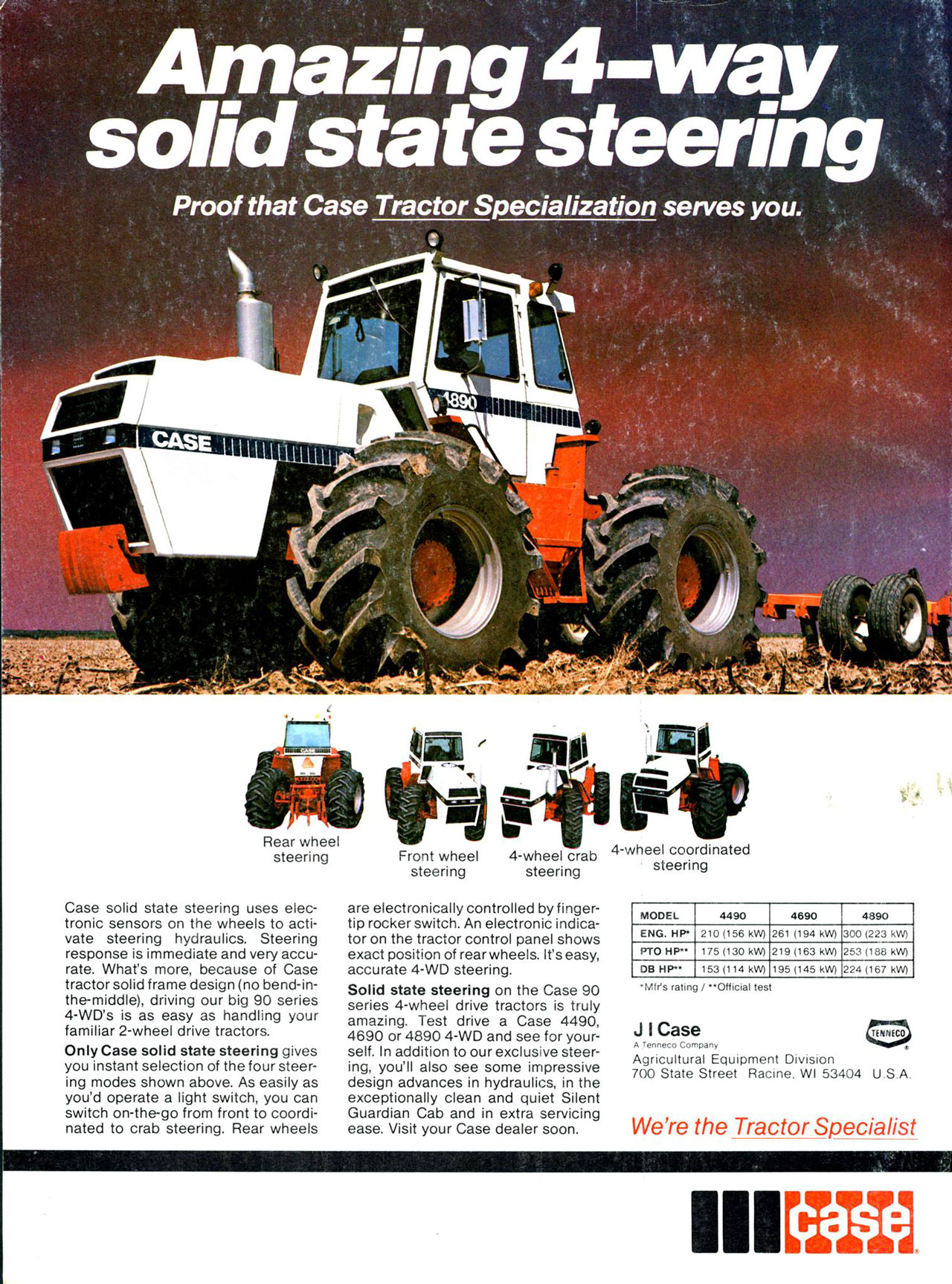 Amazing 4-way solid state steering. Proof that Case Tractor Specialization serves you. Proof that Case  Tractor Specialization serves you.   Rear wheel steering  Case solid state steering uses elec-tronic sensors on the wheels to acti-vate steering hydraulics. Steering response is immediate and very accu-rate. What's more, because of Case tractor solid frame design (no bend-in-the-middle), driving our big 90 series 4-WD's is as easy as handling your familiar 2-wheel drive tractors. Only Case solid state steering gives you instant selection of the four steer-ing modes shown above. As easily as you'd operate a light switch, you can switch on-the-go from front to coordi-nated to crab steering. Rear wheels  Front wheel steering  4-wheel crab 4-wheel coordinated steering steering  are electronically controlled by finger-tip rocker switch. An electronic indica-tor on the tractor control panel shows exact position of rear wheels. It's easy, accurate 4-WD steering. Solid state steering on the Case 90 series 4-wheel drive tractors is truly amazing. Test drive a Case 4490, 4690 or 4890 4-WD and see for your-self. In addition to our exclusive steer-ing, you'll also see some impressive design advances in hydraulics, in the exceptionally clean and quiet Silent Guardian Cab and in extra servicing ease. Visit your Case dealer soon.  MODEL 4490 4690 4890 ENG. HP. 210 (156 kW) 261 (194 kV/) 300 (223 kW) PTO HP'.. 175 (130 kW) 219 (163 kVV) 253 (188 kVV) DB HP•• 153 (114 OM 195 (145 kW) 224 (167 kW)  •Mfr's rating / *•Official test  J I Case A Tenneco ,ornpany Agricultural Equipment Division 700 State Street Racine. WI 53404 U.S.A.  We're the  Tractor Specialist  HEM