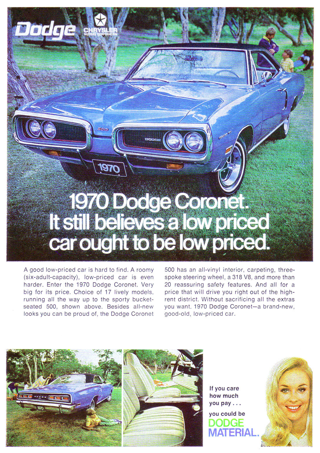A good low-priced car is hard to find. A roomy (six-adult-capacity), low-priced car is even harder. Enter the 1970 Dodge Coronet. Very big for its price. Choice of 17 lively models, running all the way up to the sporty bucket-seated 500, shown above. Besides all-new looks you can be proud of, the Dodge Coronet  500 has an all-vinyl interior, carpeting, three-spoke steering wheel, a 318 V8, and more than 20 reassuring safety features. And all for a price that will drive you right out of the high-rent district. Without sacrificing all the extras you want. 1970 Dodge Coronet—a brand-new, good-old, low-priced car.   If you care how much you pay ... you could be  MATERIAL,
