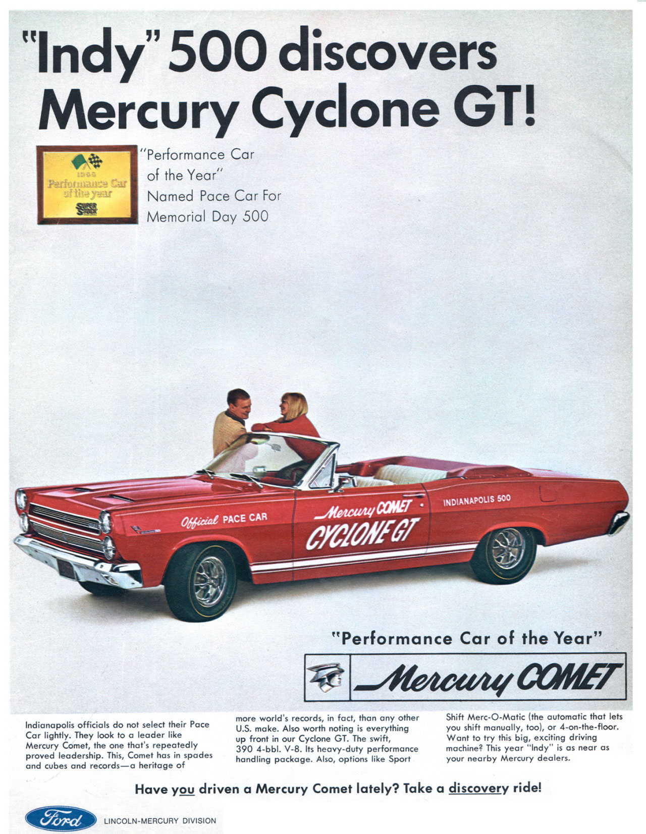 Indy 500 discovers Mercury Cyclone GT!  Performance Car of the Year Named Pace Car For Memorial Day 500    Indianapolis officials do not select their Pace Car lightly. They look to a leader like Mercury Comet, the one that's repeatedly proved leadership. This, Cornet has in spades and cubes and records—a heritage of  ''Performance Car of the Year''   more world's records, in fact, than any other U.S. make. Also worth noting is everything up front in our Cyclone GT. The swift, 390 4-bbl. V-8. Its heavy-duty performance handling package. Also, options like Sport  Shift Merc-O-Matic (the automatic that lets you shift manually, too), or 4-on-the-floor. Want to try this big, exciting driving machine? This year ''Indy- is as near as your nearby Mercury dealers.  Have you driven a Mercury Comet lately? Take a discovery ride!  LINCOLN-MERCURY DIVISION