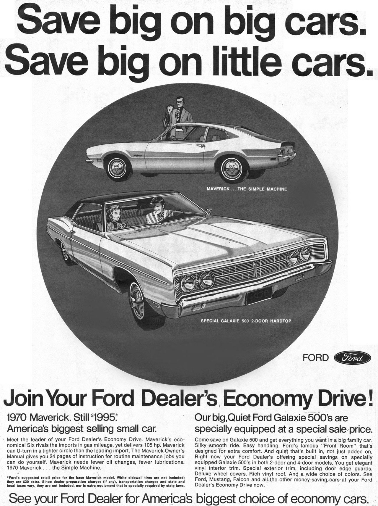 Save big on big cars. Save big on little cars.   FORD   Join Your Ford Dealer's Economy Drive!  1970 Maverick. Still 1995: America's biggest selling small car.  Meet the leader of your Ford Dealer's Economy Drive. Maverick's eco-nomical Six rivals the imports in gas mileage, yet delivers 105 hp. Maverick can U-turn in a tighter circle than the leading import, The Maverick Owner's Manual gives you 24 pages of instruction for routine maintenance jobs you can do yourself. Maverick needs fewer oil changes, fewer lubrications. 1970 Maverick ... the Simple Machine.  •Ford's suggested retafieprice for the base Maverick model. White sidewall tires are not Included; they local atraleSs3?raext:th.el:rce ndoetalinecrlutri::,''na.:'r'cht7aggurnae''rYit'thtrarirsPreacti'a°11; errhtgruresdabnydsVeelat:sd.  Our big,Quiet Ford Galaxie 500's are  specially equipped at a special sale price.  Come save on Galaxie 500 and get everything you want in a big family car. Silky smooth ride. Easy handling. Ford's famous ''Front Room'' that's designed for extra comfort. And quiet that's built in, not just added on. Right now your Ford Dealer's offering special savings on specially equipped Galaxie 500's in both 2-door and 4-door models. You get elegant vinyl interior trim. Special exterior trim, including door edge guards. Deluxe wheel covers. Rich vinyl roof. And a wide choice of colors. See Ford, Mustang, Falcon and all the other money-saving,cars at your Ford Dealer's Economy Drive now.  See your Ford Dealer for America's biggest choice of economy cars.
