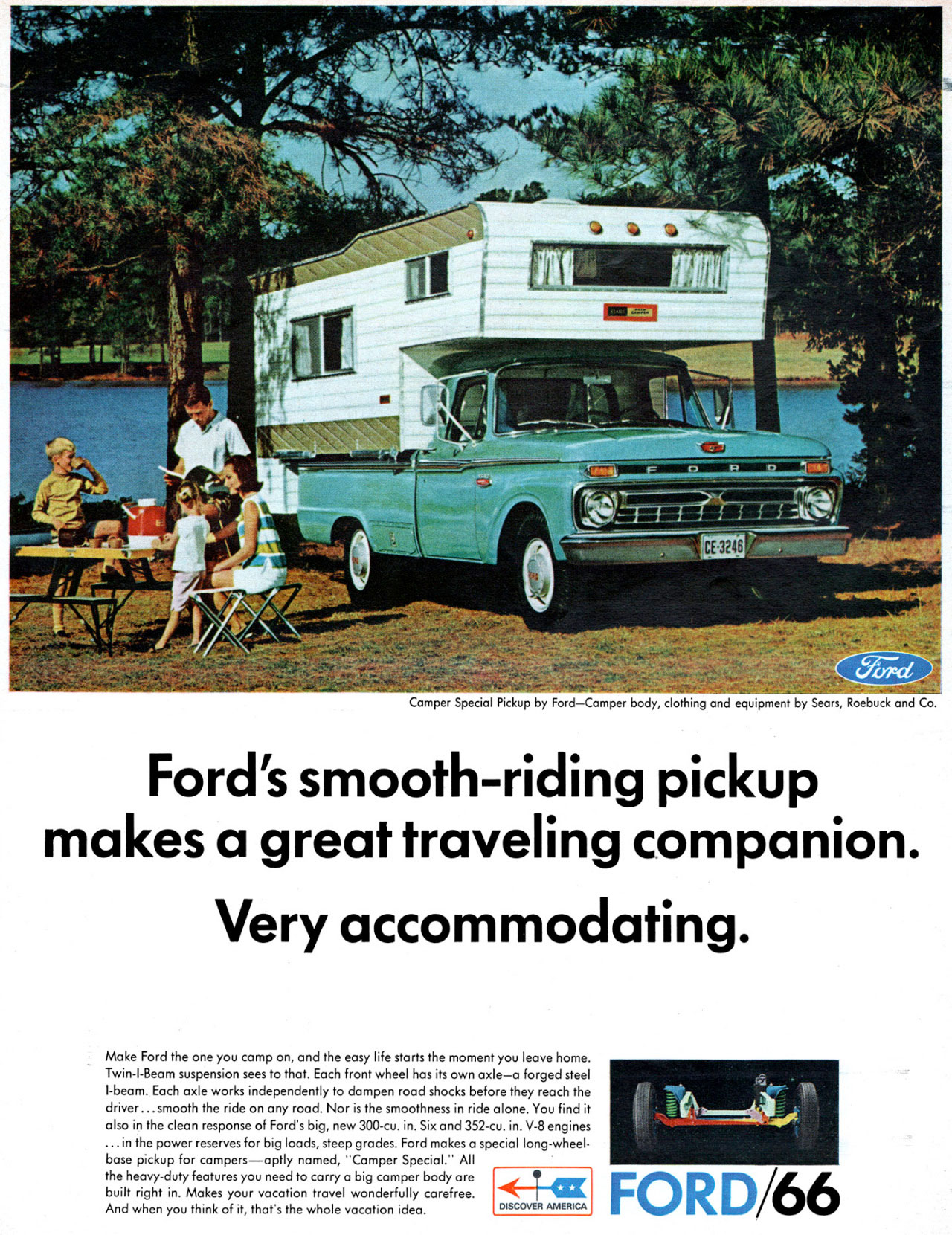 Camper Special Pickup by Ford—Camper body, clothing and equipment by Sears, Roebuck and Co.  Ford's smooth-riding pickup makes a great traveling companion. Very accommodating.  Make Ford the one you camp on, and the easy life starts the moment you leave home. Twin-I-Beam suspension sees to that. Each front wheel has its on axle—a forged steel I-beam. Each axle works independently to dampen road shocks before they reach the driver... smooth the ride on any road. Nor is the smoothness in ride alone. You find it also in the clean response of Ford's big, new 300-cu. in. Six and 352-cu. in. V-8 engines ... in the power reserves for big loads, steep grades. Ford makes a special long-wheel-base pickup for campers—aptly named, ''Camper Special.'' All the heavy-duty features you need to carry a big camper body are built right in. Makes your vacation travel wonderfully carefree. And when you think of it, that's the whole vacation idea.  4-4-az  DISCOVER AMERICA   FORD/66