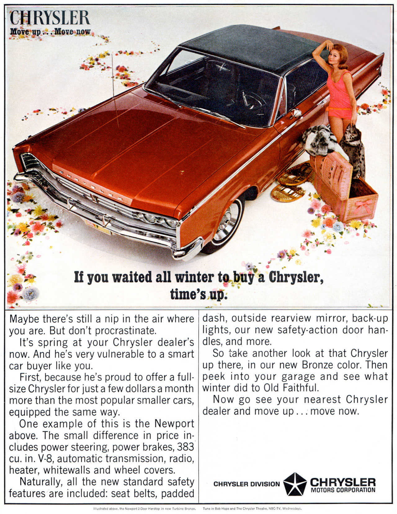If you waited all winter to buy a Chrysler, time's up. Maybe there's still a nip in the air where you are. But don't procrastinate. It's spring at your Chrysler dealer's now. And he's very vulnerable to a smart car buyer like you. First, because he's proud to offer a full-size Chrysler for just a few dollars a month more than the most popular smaller cars, equipped the same way. One example of this is the Newport above. The small difference in price in-cludes power steering, power brakes, 383 cu. in. V-8, automatic transmission, radio, heater, whitewalls and wheel covers. Naturally, all the new standard safety features are included: seat belts, padded dash, outside rearview mirror, back-up lights, our new safety-action door han-dles, and more. So take another look at that Chrysler up there, in our new Bronze color. Then peek into your garage and see what winter did to Old Faithful. Now go see your nearest Chrysler dealer and move up ... move now. CHRYSLER DIVISION 4111.- CHRYSLER MOTORS CORPORATION
