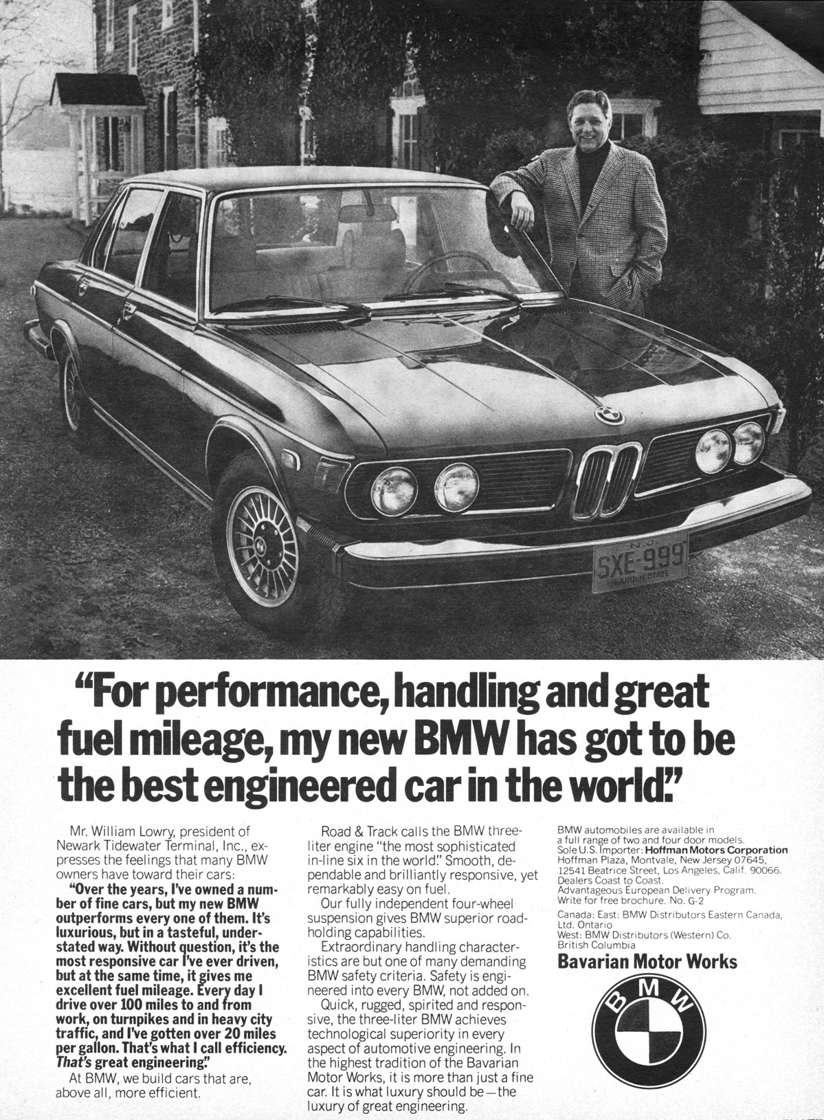 'For performance, handling and great fuel mileage, my new BMW has got to be the best engineered car in the world!'  Mr. William Lowry, president of Newark Tidewater Terminal, Inc., ex-presses the feelings that many BMW owners have toward their cars: 'Over the years, I've owned a num-ber of fine cars, but my new BMW outperforms every one of them. It's luxurious, but in a tasteful, under-stated way. Without question, it's the most responsive car I've ever driven, but at the same time, it gives me excellent fuel mileage. Every day I drive over 100 miles to and from work, on turnpikes and in heavy city traffic, and I've gotten over 20 miles per gallon. That's what I call efficiency. That's great engineering:' At BMW, we build cars that are, above all, more efficient.  Road & Track calls the BMW three-liter engine 'the most sophisticated in-line six in the world!' Smooth, de-pendable and brilliantly responsive, yet remarkably easy on fuel. Our fully independent four-wheel suspension gives BMW superior road-holding capabilities. Extraordinary handling character-istics are but one of many demanding BMW safety criteria. Safety is engi-neered into every BMW, not added on. Quick, rugged, spirited and respon-sive, the three-I iter BMW achieves technological superiority in every aspect of automotive engineering. In the highest tradition of the Bavarian Motor Works, it is more than just a fine car. It is what luxury should be—the luxury of great engineering.  BMW automobiles are available in a full range of two and four door models. Sole U.S. Importer: Hoffman Motors Corporation Hoffman Plaza, Montvale, New Jersey 07645, 12541 Beatrice Street, Los Angeles. Calif. 90066. Dealers Coast to Coast. Advantageous European Delivery Program. Write for free brochure. No. G-2 Canada: East: BMW Distributors Eastern Canada, Ltd. Ontario West: BMW Distributors (Western) Co. British Columbia Bavarian Motor Works