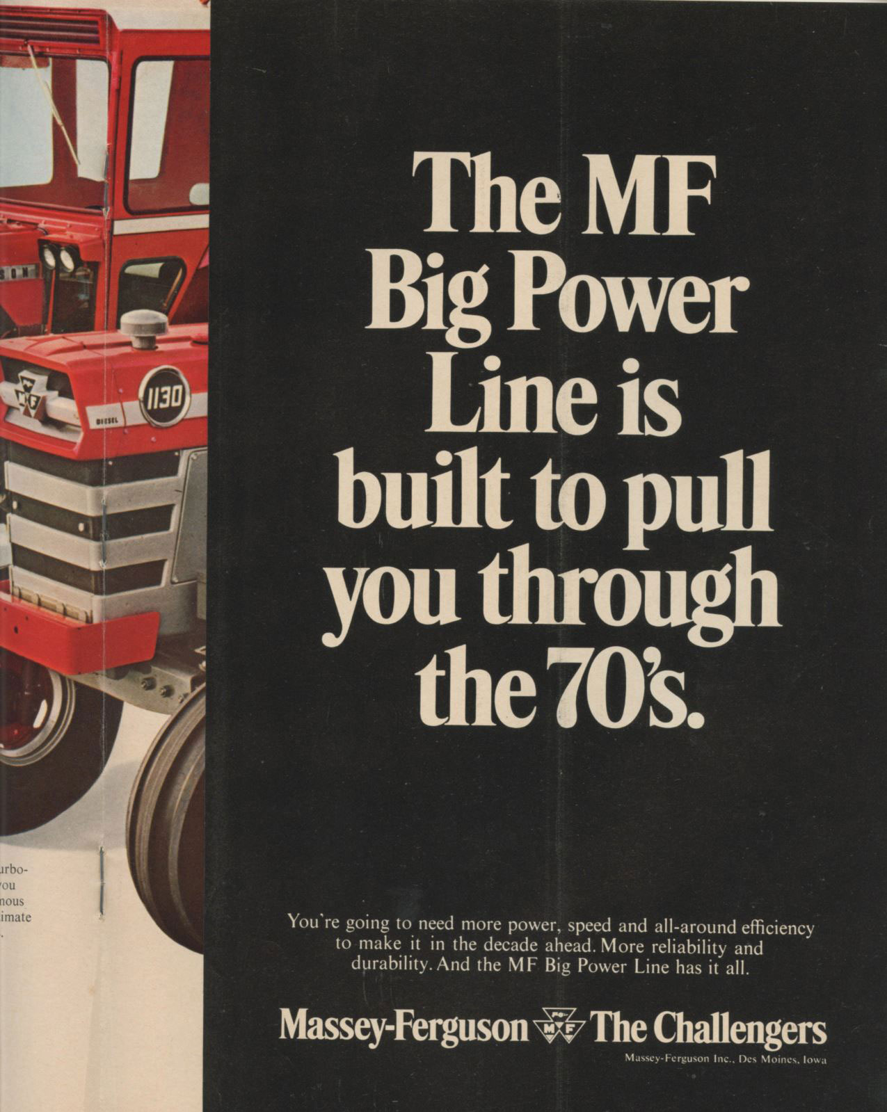 The MF Big Power Line is built to pull you through the 1970's. You're going to need more power, speed and all-around efficiency to make it in the decade ahead. More reliability and durability. And the MF Big Power Line has it all.  Massey-Ferguson* The Challengers  Massey-Ferguson Inc., Des Moine, loua
