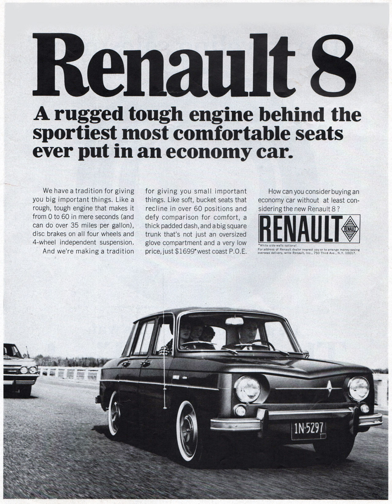 Renault 8 A rugged tough engine behind the sportiest most comfortable seats ever put in an economy car.  We have a tradition for giving you big important things. Like a rough, tough engine that makes it from 0 to 60 in mere seconds (and can do over 35 miles per gallon), disc brakes on all four wheels and 4-wheel independent suspension. And we're making a tradition  for giving you small important things. Like soft, bucket seats that recline in over 60 positions and defy comparison for comfort, a thick padded dash, and a big square trunk that's not just an oversized glove compartment and a very low price, just $1699*west coast P.O. E.  How can you consider buying an economy car without at least con-sidering the new Renault 8 ?  RENAULT cut.  For aooross W Renault oealer nearest you or to arrange money-saving overseas Celivery, write Renault, Ine., 750 TnirO Ara., N.Y. 10017.