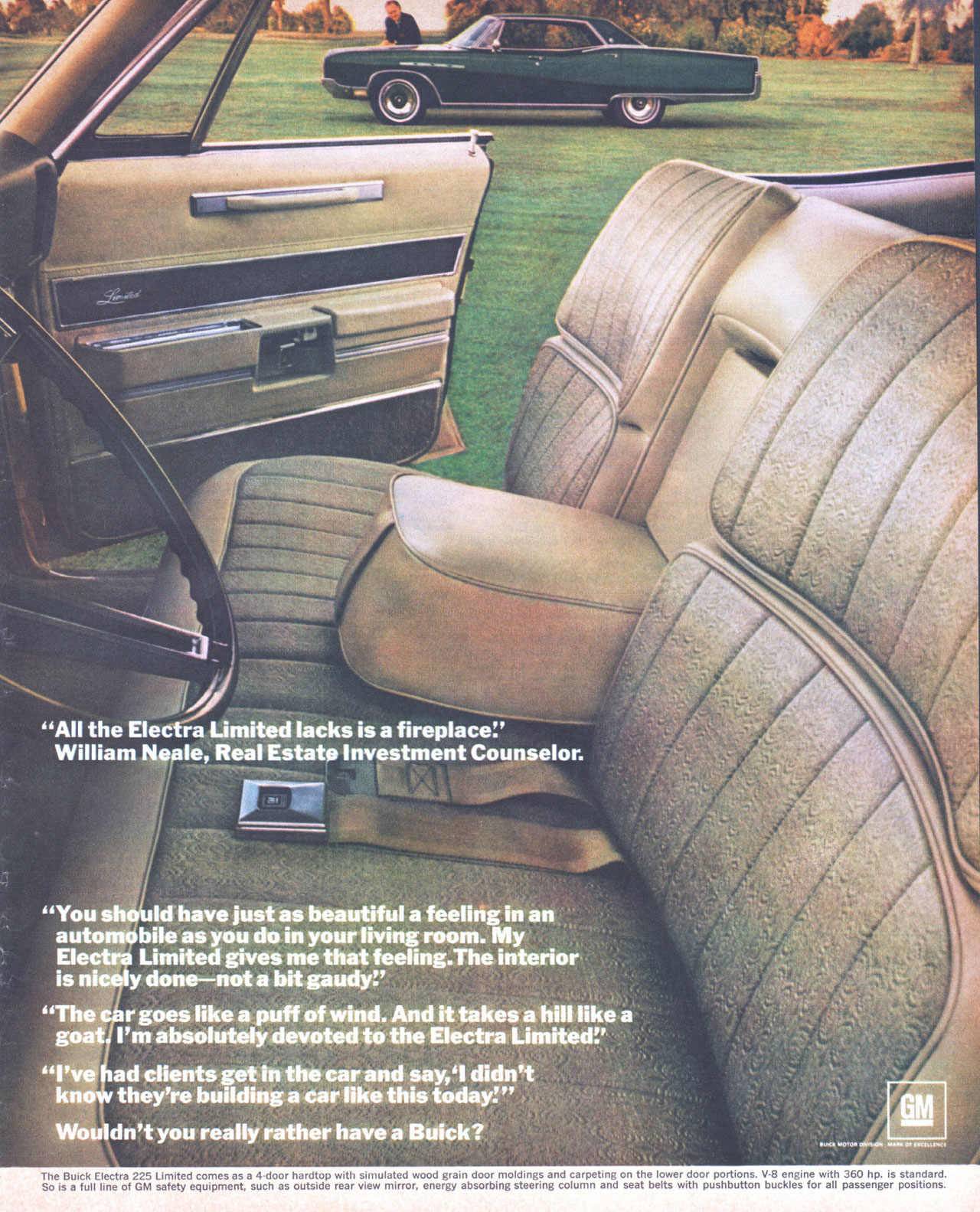 ''All the Buick Electra 225 Limited lacks is a fireplace.'' William Neale, Real Estate Investment Counselor.  ''You should have just as beautiful a feeling in an automobile as you do in your living room. My Electra Limited gives me that feeling.The interior is nicely done—not a bit gaudy!' ''The car goes like a puff of wind. And it takes a hill like a goat. I'm absolutely devoted to the Electra Limited!' ''I've had clients get in the car and say,'I didn't know they're building a car like this today:'' Wouldn't you really rather have a Buick?  The Buick Electra 225 So is a full line of GM tiaT:t;,de'iri',1;.eEr',1,astcdt-nrshoaurtds1(c),:;''elir!,,,i':,',1,1,Vo'7,°:nderTra'bt%irnirsTeneggng:L%,Prrarri,t'sneltiebte7sier,,,i1r,r)ifs?,11.7:;,',;?,:krilgnfeoraVg'slf,!,toasrg:g: