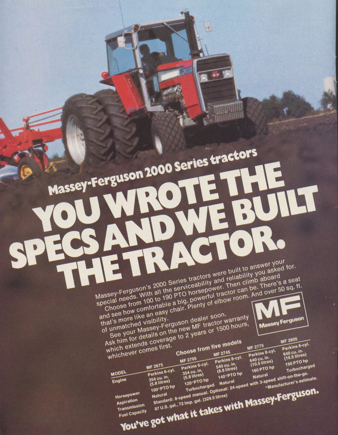 Massey-Ferguson 2000 Series tractors  YOU WROTE THE SPECS AND WE BUILT THE TRACTOR.  Massey-Ferguson's 2000 Series tractors were built to answer your special needs. With all the serviceability and reliability you asked for. Choose from 100 to 190 PTO horsepower. Then climb aboard and see how comfortable a big, powerful tractor can be. There's a seat that's more like an easy chair. Plenty of elbow room. And over 50 sq. ft. of unmatched visibility. See your Massey-Ferguson dealer soon. Ask him for details on the new MF tractor warranty which extends coverage to 2 years or 1500 hours, whichever comes first.  MF  Massey Ferguson  Choose from five models MODEL MF 2675 MF 2705 MF 2745 MF 2775  MF 2805  Engine Perkins 6-cyl. Perkins 6-cyl. Perkins 8-cyl. Perkins 8-cyl. Perkins 8-cyl. 354 cu. in. 354 cu. in. 540 cu. in. 640 cu. in. 640 cu. in. (5.8 litres) (5.8 litres) (8.8 litres) (10.5 litres) (10.5 litres) Horsepower 100 PTO hp 120 PTO hp 140 PTO hp 160 PTO hp 190 PTO hp Aspiration Natural Turbocharged Natural Natural Turbocharged Transmission Standard: 8-speed manual. Optional: 24-speed with 3-speed shift-on-the-go. Fuel Capacity 87 U.S. gal., 72 Imp. gal. (329.5 litres) Manufacturer's estimate.  You've got what it takes with Massey-Ferguson.
