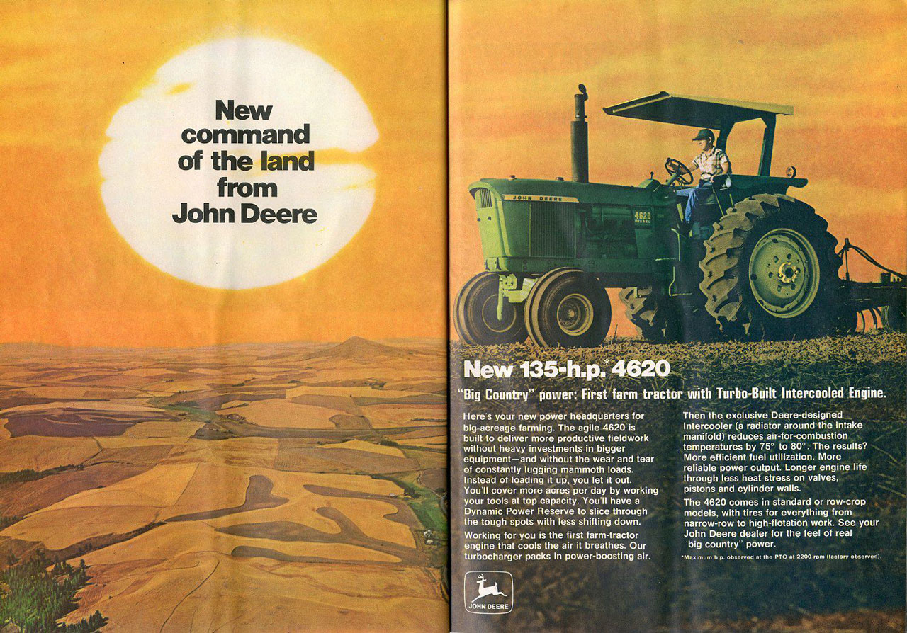 New command of the land from John Deere. New 135 HP 4620. 'Big Country' power: First farm tractor with Turbo-Built Intercooled Engine. Here's your new power headquarters for ig.acreage farming. The agile 4620 is uilt to deliver more productive fieldwork vithout heavy investments in bigger equipment—and without the wear and tear f constantly lugging mammoth loads. .nstead of loading it up, you let it out. ou'll cover more acres per day by working our tools at top capacity. You'll have a Dynamic Power Reserve to slice through he tough spots with less shifting down , orking for you is the first farm-tractor ngine that cools the air it breathes. Our urbocharger packs in power-boosting air. Then the exclusive Deere-designed lntercooler (a radiator around the intake manifold) reduces air-for-combustion temperatures by 75° to 80°. The results? More efficient fuel utilization. More reliable power output. Longer engine life through less heat stress on valves, pistons a. cylinder walls. The 4620 comes in standard or row-croP models, with tires for everything from narrow-row to high-flotation work. See your John Deere dealer for the feel of real 'big country' power.