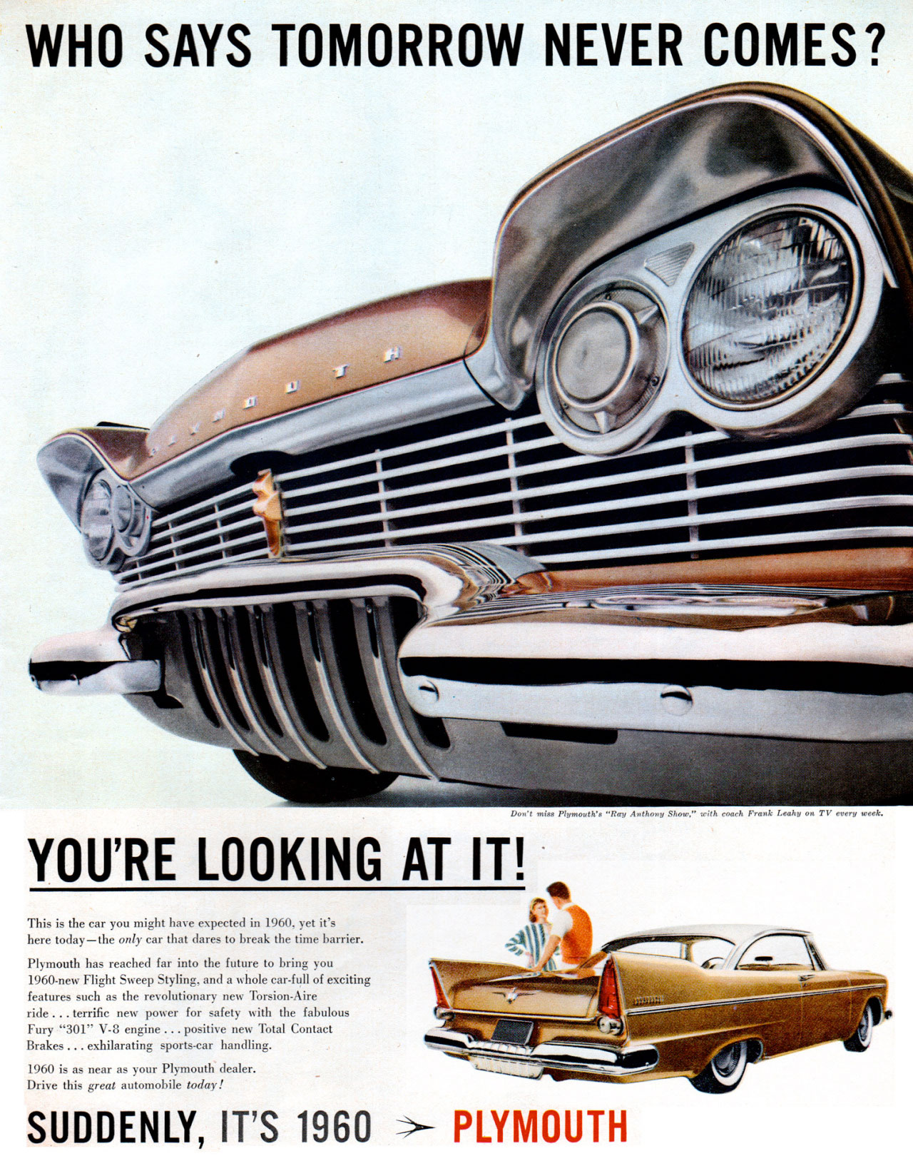 WHO SAYS TOMORROW NEVER COMES?   YOU'RE LOOKING AT   This is the car you might have expected in 1960, yet it's here today—the only car that dares to break the time barrier. Plymouth has reached far into the future to bring you 1960-new Flight Sweep Styling, and a whole car-full of exciting features such as the revolutionary new Torsion-Aire ride ... terrific new power for safety with the fabulous Fury ''301'' V-8 engine ... positive new Total Contact Brakes ... exhilarating sports-car handling. 1960 is as near as your Plymouth dealer Drive this great automobile today!   SUDDENLY, IT'S 1960 ›- PLYMOUTH