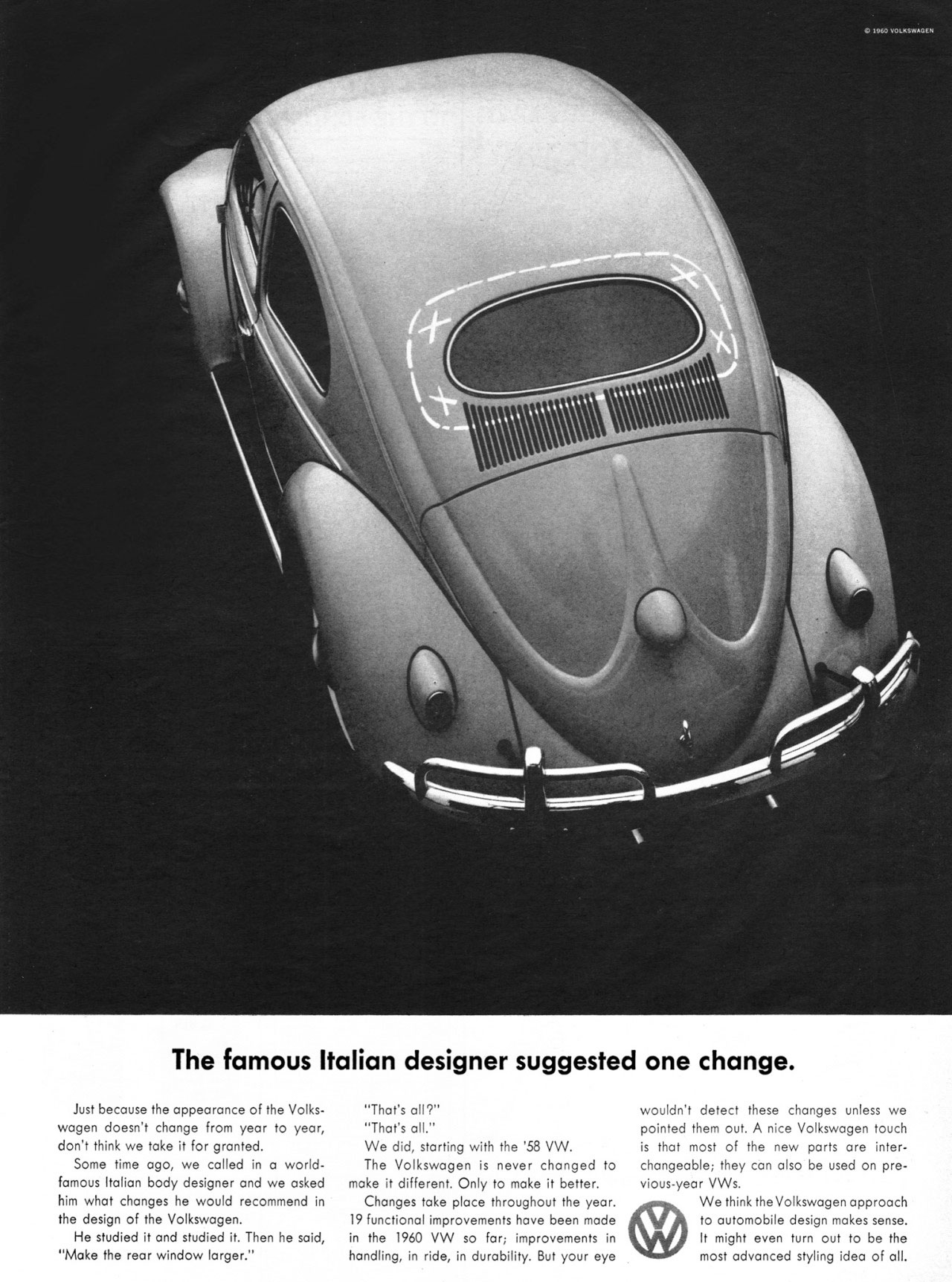 The famous Italian designer suggested one change to the Volkswagen Beetle. Just because the appearance of the Volks-wagen doesn't change from year to year, don't think we take it for granted. Some time ago, we called in a world-famous Italian body designer and we asked him what changes he would recommend in the design of the Volkswagen. He studied it and studied it. Then he said, ''Make the rear window larger.''  ''That's all?'' ''That's all.'' We did, starting with the '58 VW. The Volkswagen is never changed to make it different. Only to make it better. Changes take place throughout the year. 19 functional improvements have been made in the 1960 VW so far; improvements in handling, in ride, in durability. But your eye  wouldn't detect these changes unless we pointed them out. A nice Volkswagen touch is that most of the new parts are inter-changeable; they can also be used on pre-vious-year VWs. We think the Volkswagen approach to automobile design makes sense. It might even turn out to be the most advanced styling idea of all.