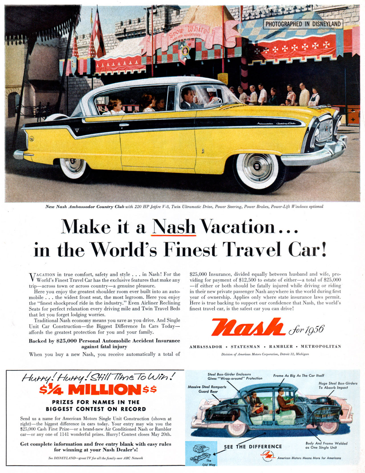 PHOTOGRAPHED IN DISNEYLAND  .,A4 44 °Pi   New Nash Ambassador Count, Club with 220 HP Jetfire V.8, Twin Ultramatic Drive, Potcer Steering, Power Brakes, Power-Lift Windows optional  Make it a Nash Vacation... in the World's Finest Travel Car!  VACATION in true comfort, safety and style . . . in Nash! For the 025,000 Insurance, divided equally between husband and wife, pro-World's Finest Travel Car has the exclu'sive features that make any viditeg for payment of $12,500 to estate of either—a total of $25,000 trip—across town or across country—a genuine pleasure. —if either or both should be fatally injured while driving or riding Here you enjoy the greatest shoulder room ever built into an auto- in their new private passenger Nash anywhere in the world during first mobile . . . the widest front seat, the most legroom. Here you enjoy year of ownership. Applies only where state insurance laws permit. the ''finest shockproof ride in the industry.'' Even Airliner Reclining Here is true backing to support our confidence that Nash, the world's Seats for perfect relaxation every driving mile and Twin Travel Beds finest travel car, is the safest car you can drive! that let you forget lodging worries. Traditional Nash economy means you save as you drive. And Single Unit Car Construction—the Biggest Difference In Cars Today—affords the greatest protection for you and your family. 7115rAlk. Cfir /956 Backed by $25,000 Personal Automobile Accident Insurance against fatal injury AMBASSADOR • STATESMAN • RAMBLER • METROPOLITAN When you buy a new Nash, you receive automatically a total of  Disision of Amerioon Mews Cospenuion, Detroit 32, Michigan  /---/ukfryibie,wy./S31/77-77/nd-7(3 $%411101ILLIONss  PRIZES FOR NAMES IN THE BIGGEST CONTEST ON RECORD Send as a name for American Motors Single Unit Construction (shown at right)—the biggest difference in cars today. Your entry may win you the $25,000 Cash First Prize—or a brand-new Air Conditioned Nash or Rambler car—or any one of 1141 wonderful prizes. Hurry! Contest closes May 20th.  Get complete information and free entry blank with may rules for whining at your Nash Dealer's!  Sec DISNEYLAND--greet TV bran the fondly over ABC Neneesk  Steel flon•Girder Enclosure Gives Wrop•oround'' Protection  Frame As Big As The Car Itself   To Absorb Impact  SEE THE DIFFERENCE 44V1