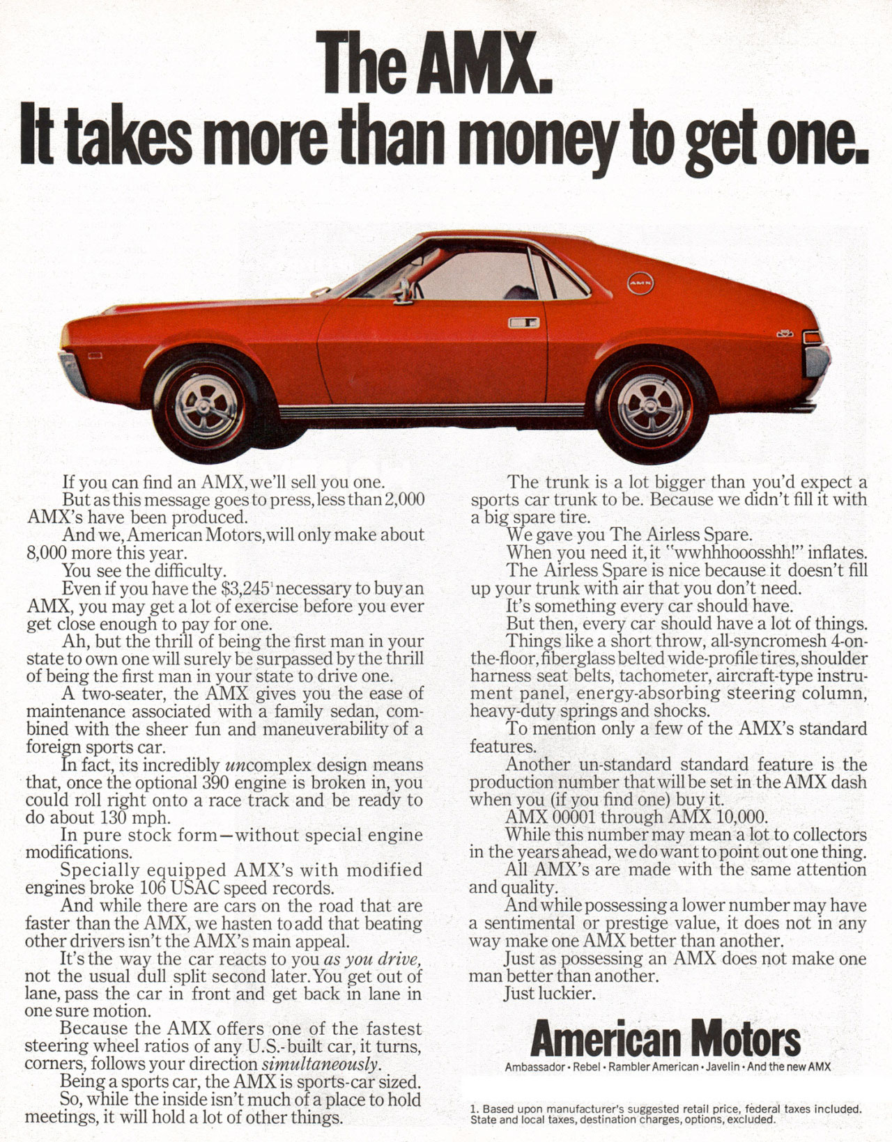 The American Motors AMX. It takes more than money to get one. If you can find an AMX, we'll sell you one. But as this message goes to press, less than 2,000 AMX's have been produced. And we, Amencan Motors,will only make about 8,000 more this year. You see the difficulty. Even if you have the $3,245' necessary to buy an AMX, you may get a lot of exercise before you ever get close enough to pay for one. Ah, but the thrill of being the first man in your state to own one will surely be surpassed by the thrill of being the first man in your state to drive one. A two-seater, the AMX gives you the ease of maintenance associated with a family sedan, com-bined with the sheer fun and maneuverability of a foreign sports car. In fact, its incredibly uncomplex design means that, once the optional 390 engine is broken in, you could roll right onto a race track and be ready to do about 130 mph. In pure stock form—without special engine modifications. Specially equipped AMX's with modified engines broke 106 USAC speed records. And while there are cars on the road that are faster than the AMX, we hasten to add that beating other drivers isn't the AMX's main appeal. It's the way the car reacts to you as you drive, not the usual dull split second later.You get out of lane, pass the car in front and get back in lane in one sure motion. Because the AMX offers one of the fastest steering wheel ratios of any U.S.-built car, it turns, corners, follows your direction simultaneously. Being a sports car, the AMX is sports-car sized. So, while the inside isn't much of a place to hold meetings, it will hold a lot of other things.  The trunk is a lot bigger than you'd expect a sports car trunk to be. Because we didn't fill it with a big spare tire. We gave you The Airless Spare. When you need it, it ''wwhhh000sshh!'' inflates. The Airless Spare is nice because it doesn't fill up your trunk with air that you don't need. It's something every car should have. But then, every car should have a lot of things. Things like a short throw, all-syncromesh 4-on-the-floor, fiberglass belted wide-profile tires, shoulder harness seat belts, tachometer, aircraft-type instru-ment panel, energy-absorbing steering column, heavy-duty springs and shocks. To mention only a few of the AMX's standard features. Another un-standard standard feature is the production number that will be set in the AMX dash when you (if you find one) buy it. AMX 00001 through AMX 10,000. While this number may mean a lot to collectors in the years ahead, we do want to point out one thing. All AMX's are made with the same attention and quality. And while possessing a lower number may have a sentimental or prestige value, it does not in any way make one AMX better than another. Just as possessing an AMX does not make one man better than another. Just luckier. American Motors Ambassador • Rebel • Rambler American • Javelin • And the new AMX lateslndulgipc manufacturer's adcetsutirlralsniggrrreds, rcZtOgi, price, taxes
