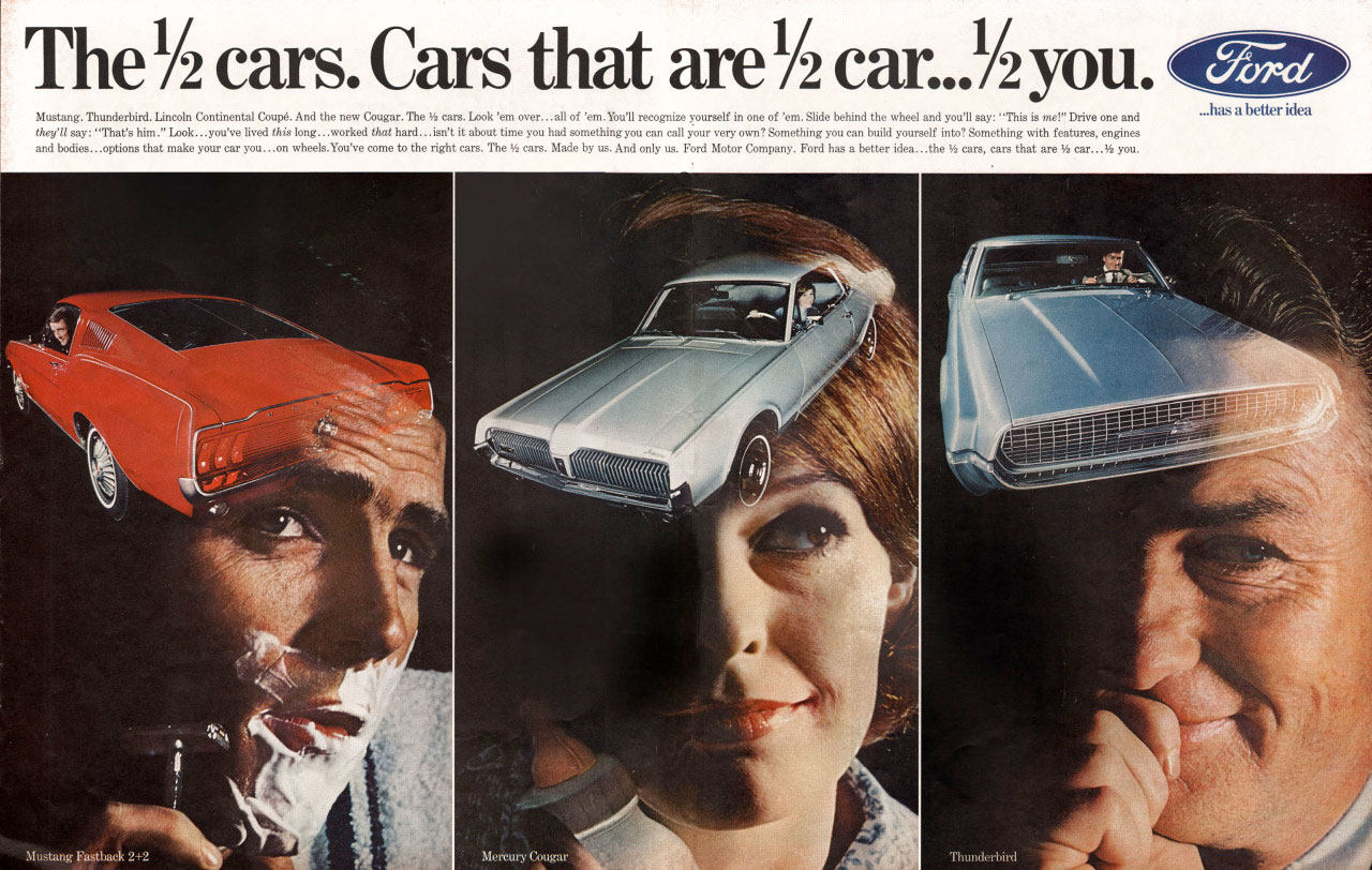 The Ford 1/2 cars. Cars that are 1/2 car... 1/2 you.  ize yourself in one of 'em. Slide behind the wheel and you'll ,: ''This is mer Drive one and Continental !nut And the new Cougar... Vs care. Look 'em over...all of 'em. You'll recognize something you can build into something with femur.. li 'ulTd:tr'istrni:ZootC.°T;to's:',. lortg...worked that hard... isn't It about time you had something you can cal. ,yeorilttr;:ateceatpany. Ford has a better idea...the 1/2 care. ears that are 1/2 yo and bodies...options that make your car you...on wheels.You've come to the right cars. The 54 cats. Made by us. And only us.   a better idea