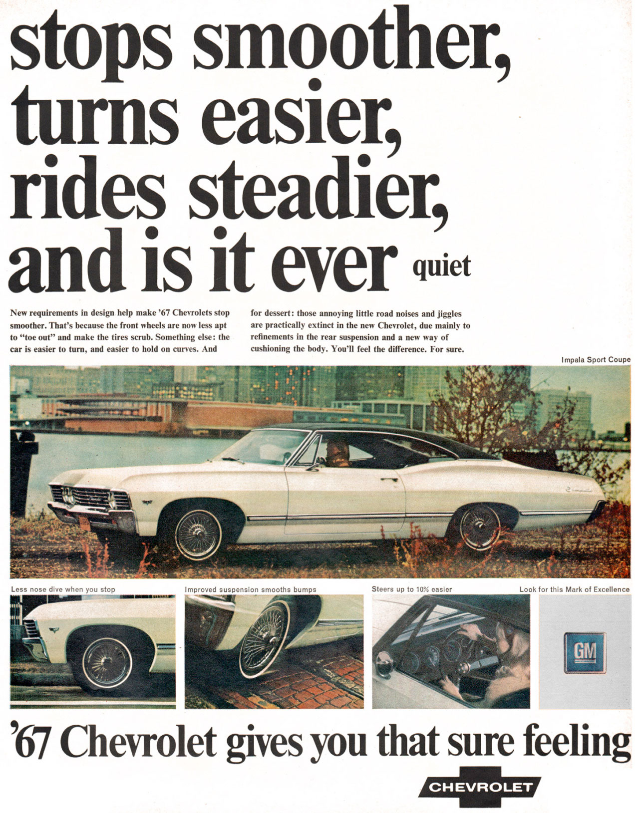 stops smoother, turns easier, rides steadier, and is it ever quiet  New requirements in design help make '67 Chevrolets stop for dessert: those annoying little road noises and jiggles smoother. That's because the front wheels are now less apt are practically extinct in the new Chevrolet, due mainly to to ''toe out'' and make the tires scrub. Something else: the refinements in the rear suspension and a new way of car is easier to turn, and easier to hold on curves. And cushioning the body. You'll feel the difference. For sure.   GIV1   '67 Chevrolet Impala Sport Coupé gives you that sure feeling