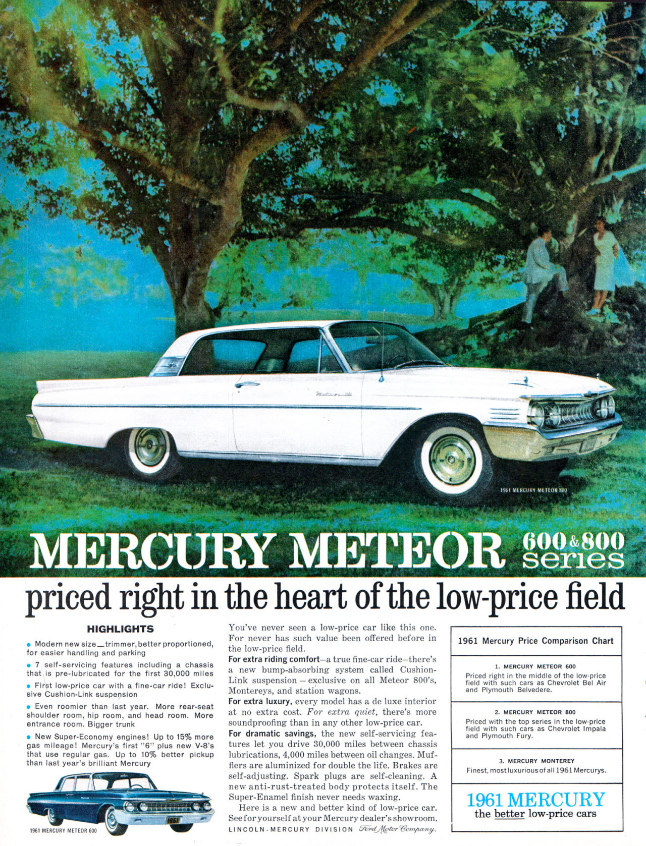 The Mercury Meteor 600 & 800 Series. Priced right in the heart of the low-price field. HIGHLIGHTS • Modern new size_trimmer, better proportioned, for easier handling and parking • 7 self-servicing features including a chassis that is pre-lubricated for the first 30,000 miles • First low-price car with a fine-car ride! Exclu-sive Cushion-Link suspension • Even roomier than last year. More rear-seat shoulder room, hip room, and head room. More entrance room. Bigger trunk • New Super-Economy engines! Up to 15% more gas mileage! Mercury's first ''6'' plus new V-8's that use regular gas. Up to 10% better pickup than last year's brilliant Mercury You've never seen a low-price car like this one. For never has such value been offered before in the low-price field. For extra riding comfort—a true fine-car ride—there's a new bump-absorbing system called Cushion-Link suspension — exclusive on all Meteor 800's, Montereys, and station wagons. For extra luxury, every model has a de luxe interior at no extra cost. For extra quiet, there's more soundproofing than in any other low-price car. For dramatic savings, the new self-servicing fea-tures let you drive 30,000 miles between chassis lubrications, 4,000 miles between oil changes. Muf-flers are aluminized for double the life. Brakes are self-adjusting. Spark plugs are self-cleaning. A new anti-rust-treated body protects itself. The Super-Enamel finish never needs waxing. Here is a new and better kind of low-price car. See for yourself at your Mercury dealer's shovvroom. LINCOLN•NIERCURY DIVISION Ut-id_jggter-Verryzany, 1961 Mercury Price Comparison Chart 1. MERCURY METEOR 600 Priced right in the middle of the low.eprice fielicld Fr;irnosuuthih Iii:Irvsegrh''r*I'' B 1 A r 2. MERCURY METEOR 800 Priced with the top series in the low.price field with such cars as Chevrolet Impala and Plymouth Fury. 3. MERCURY MONTEREY Finest, most luxunousof al11961Mercurys. 1961 MERCURY the better low-price cars